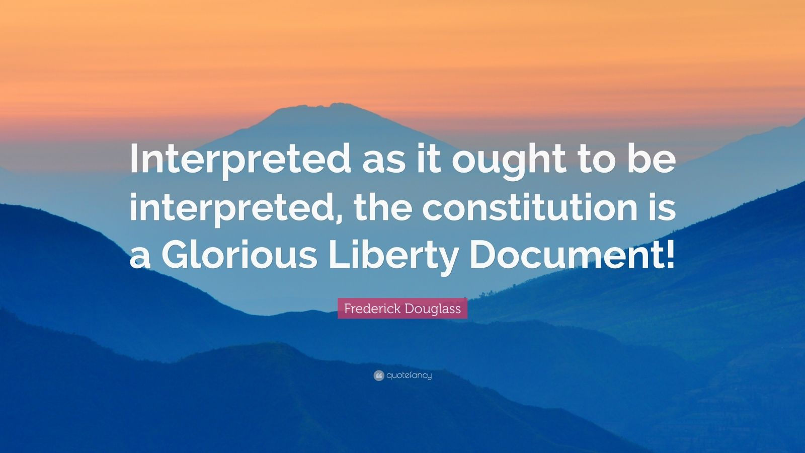 """Frederick Douglass Quote: """"Interpreted as it ought to be interpreted, the constitution is a Glorious Liberty Document!"""""""