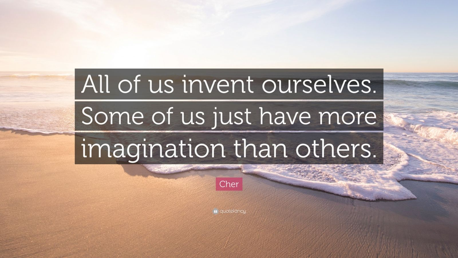 """Cher Quote: """"All of us invent ourselves. Some of us just have more imagination than others."""""""