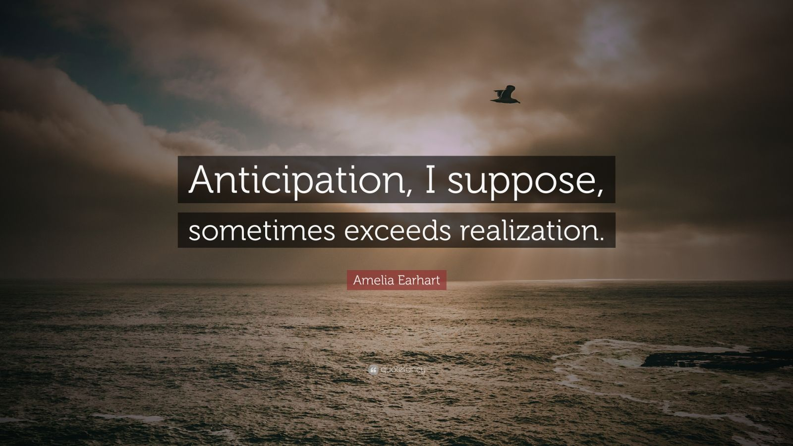 "Amelia Earhart Quote: ""Anticipation, I suppose, sometimes exceeds realization."""