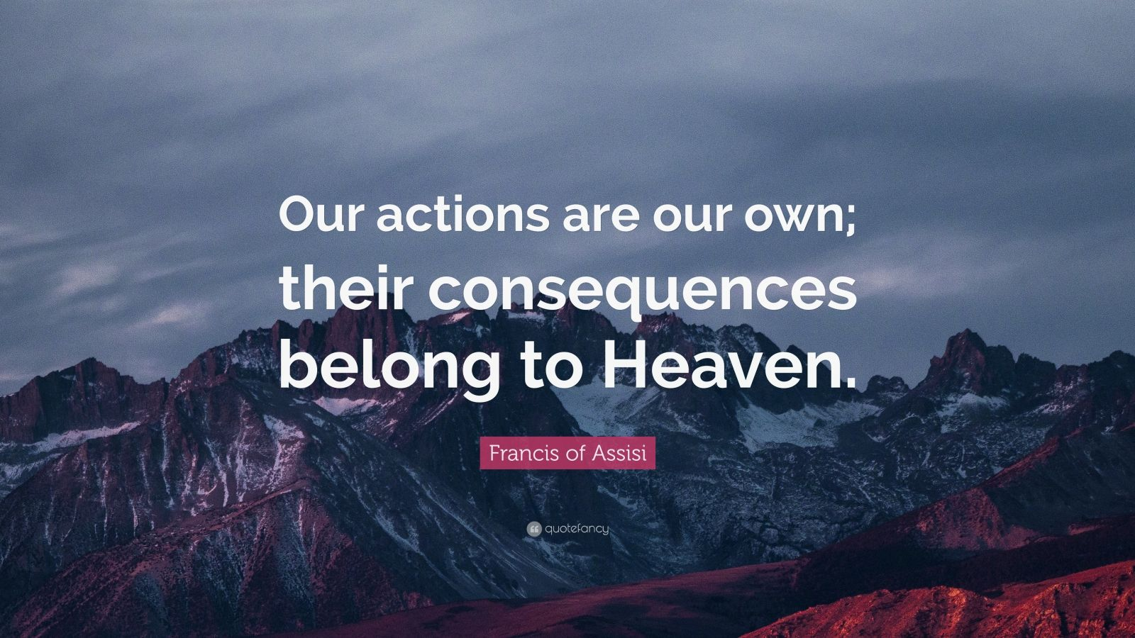 "Francis of Assisi Quote: ""Our actions are our own; their consequences belong to Heaven."""