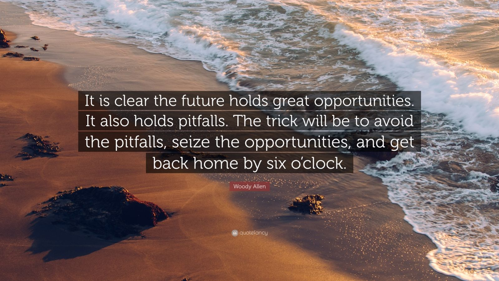 "Woody Allen Quote: ""It is clear the future holds great opportunities. It also holds pitfalls. The trick will be to avoid the pitfalls, seize the opportunities, and get back home by six o'clock."""