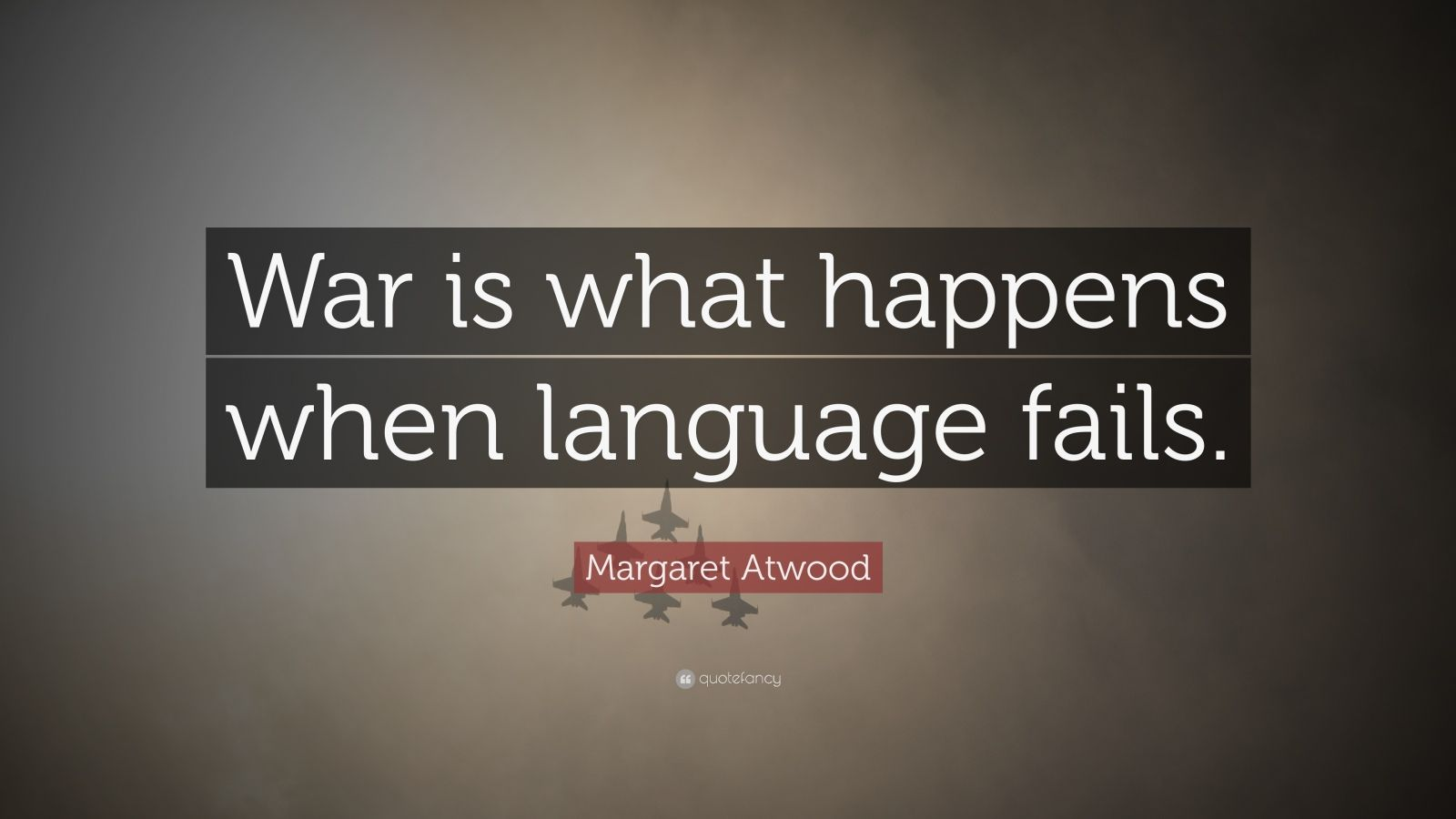 """Margaret Atwood Quote: """"War is what happens when language fails."""""""