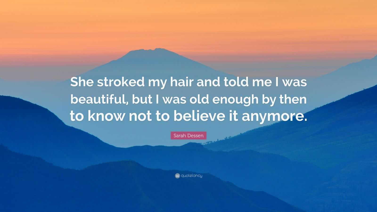 """Sarah Dessen Quote: """"She stroked my hair and told me I was beautiful, but I was old enough by then to know not to believe it anymore."""""""