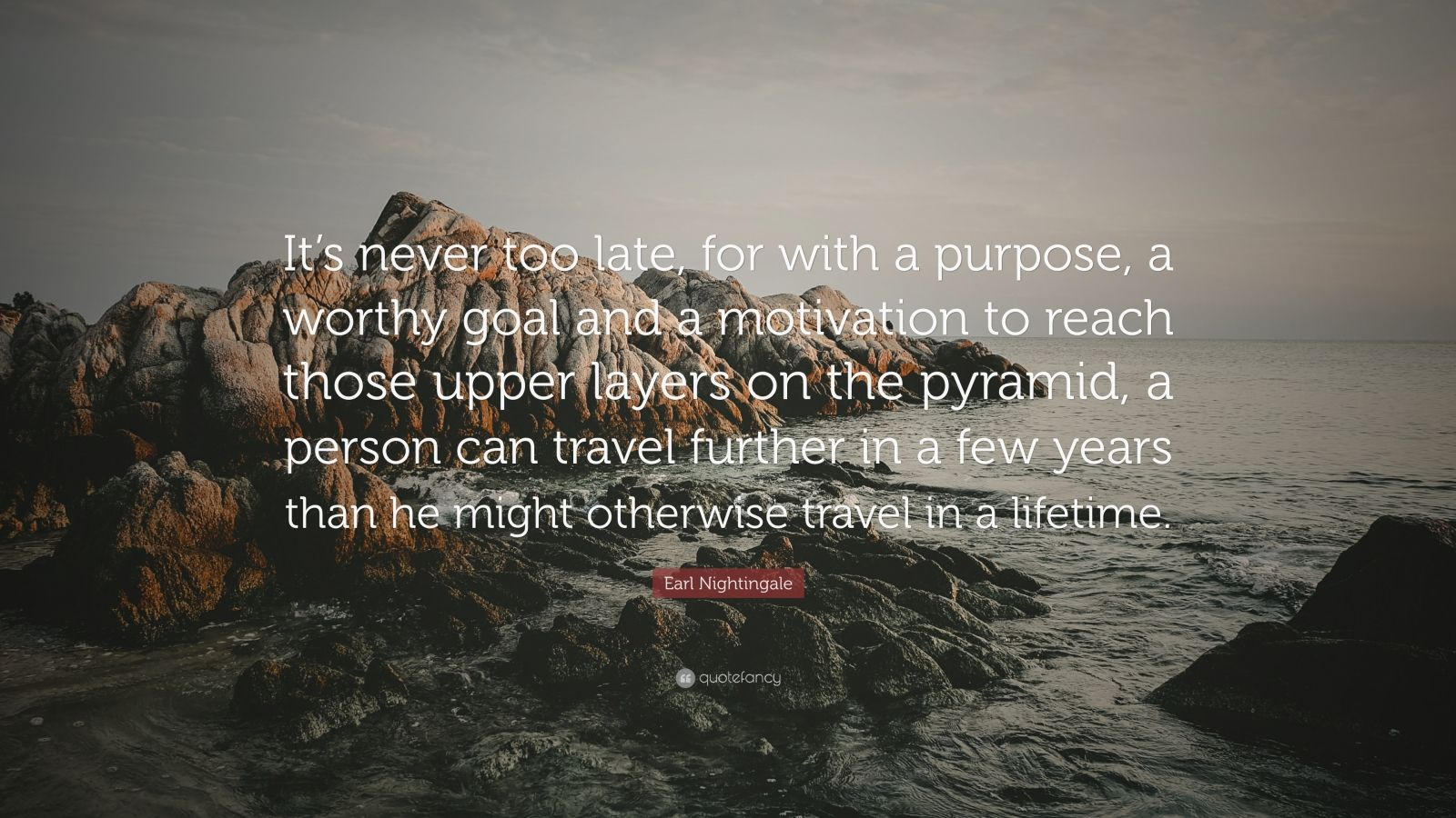 "Earl Nightingale Quote: ""It's never too late, for with a purpose, a worthy goal and a motivation to reach those upper layers on the pyramid, a person can travel further in a few years than he might otherwise travel in a lifetime."""