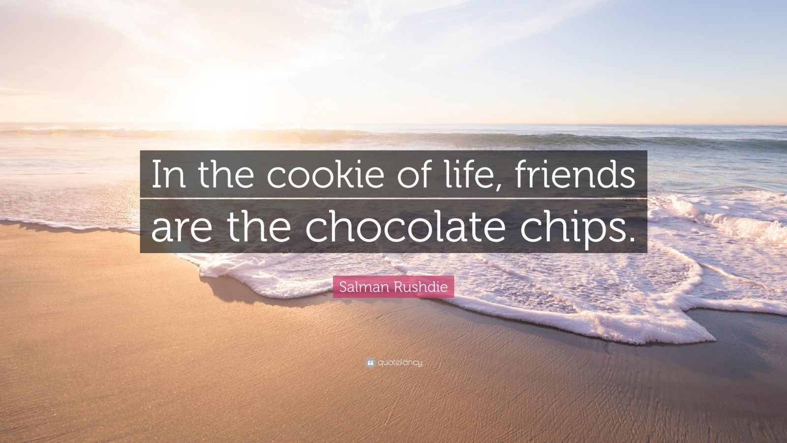 """Salman Rushdie Quote: """"In the cookie of life, friends are the chocolate chips."""""""