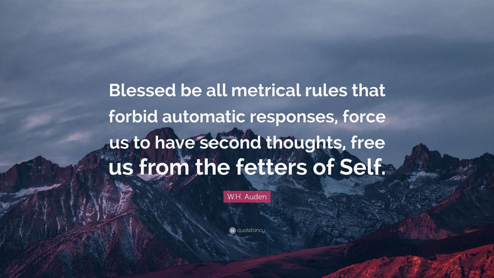 "W.H. Auden Quote: ""Blessed be all metrical rules that forbid automatic responses, force us to have second thoughts, free us from the fetters of Self."""