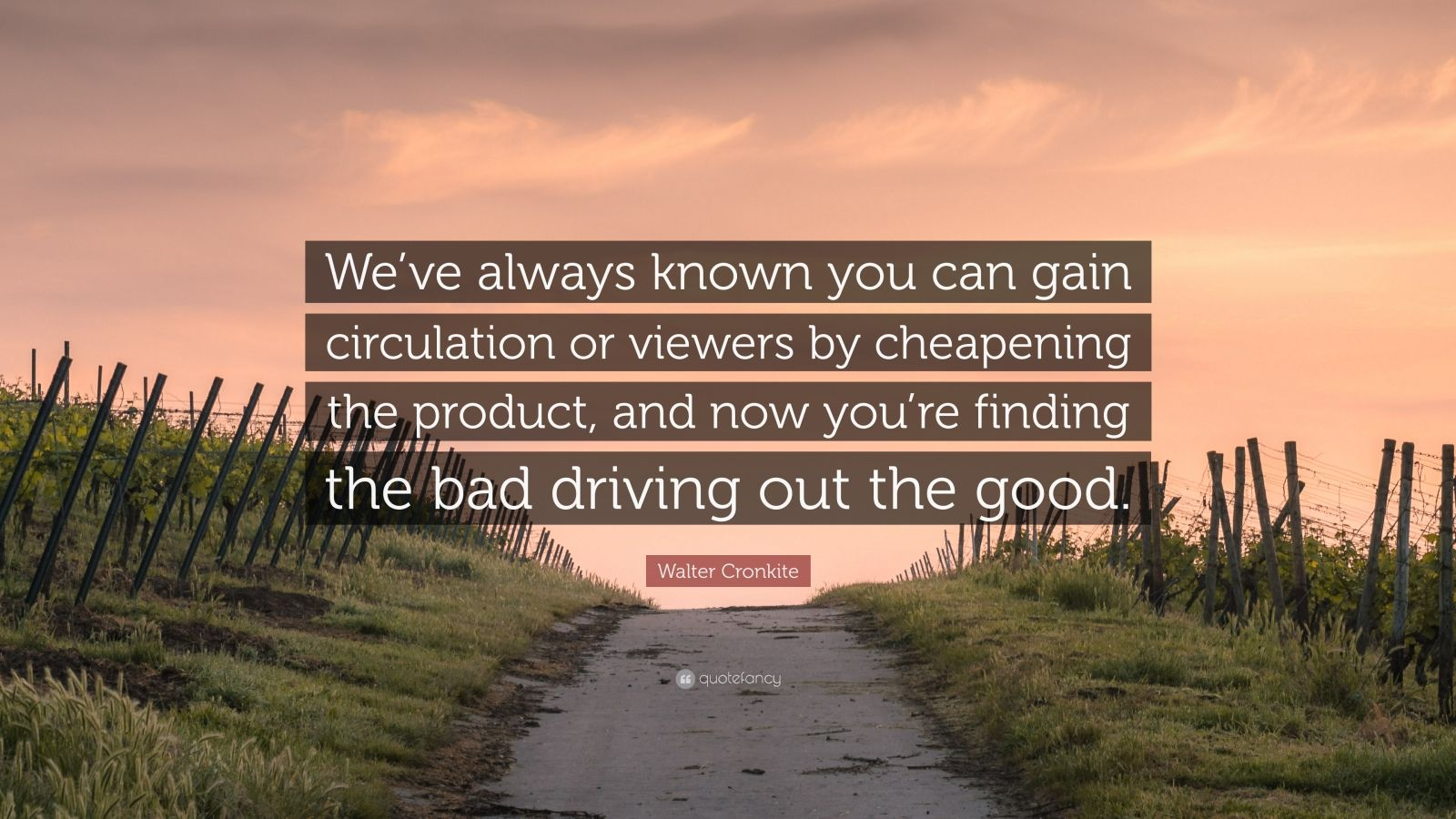 """Walter Cronkite Quote: """"We've always known you can gain circulation or viewers by cheapening the product, and now you're finding the bad driving out the good."""""""