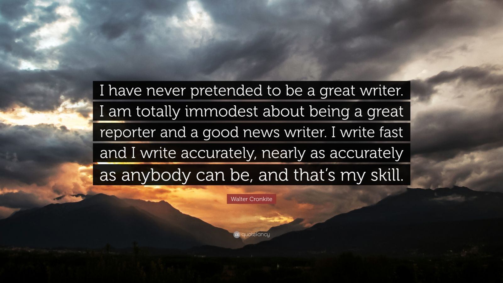 """Walter Cronkite Quote: """"I have never pretended to be a great writer. I am totally immodest about being a great reporter and a good news writer. I write fast and I write accurately, nearly as accurately as anybody can be, and that's my skill."""""""