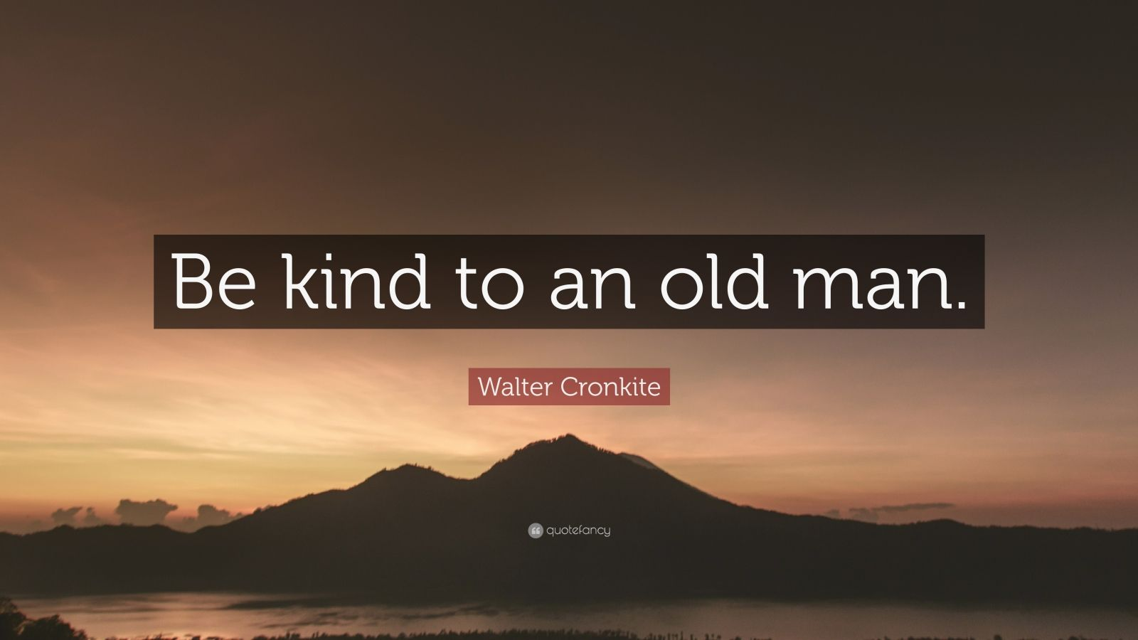"Walter Cronkite Quote: ""Be kind to an old man."""