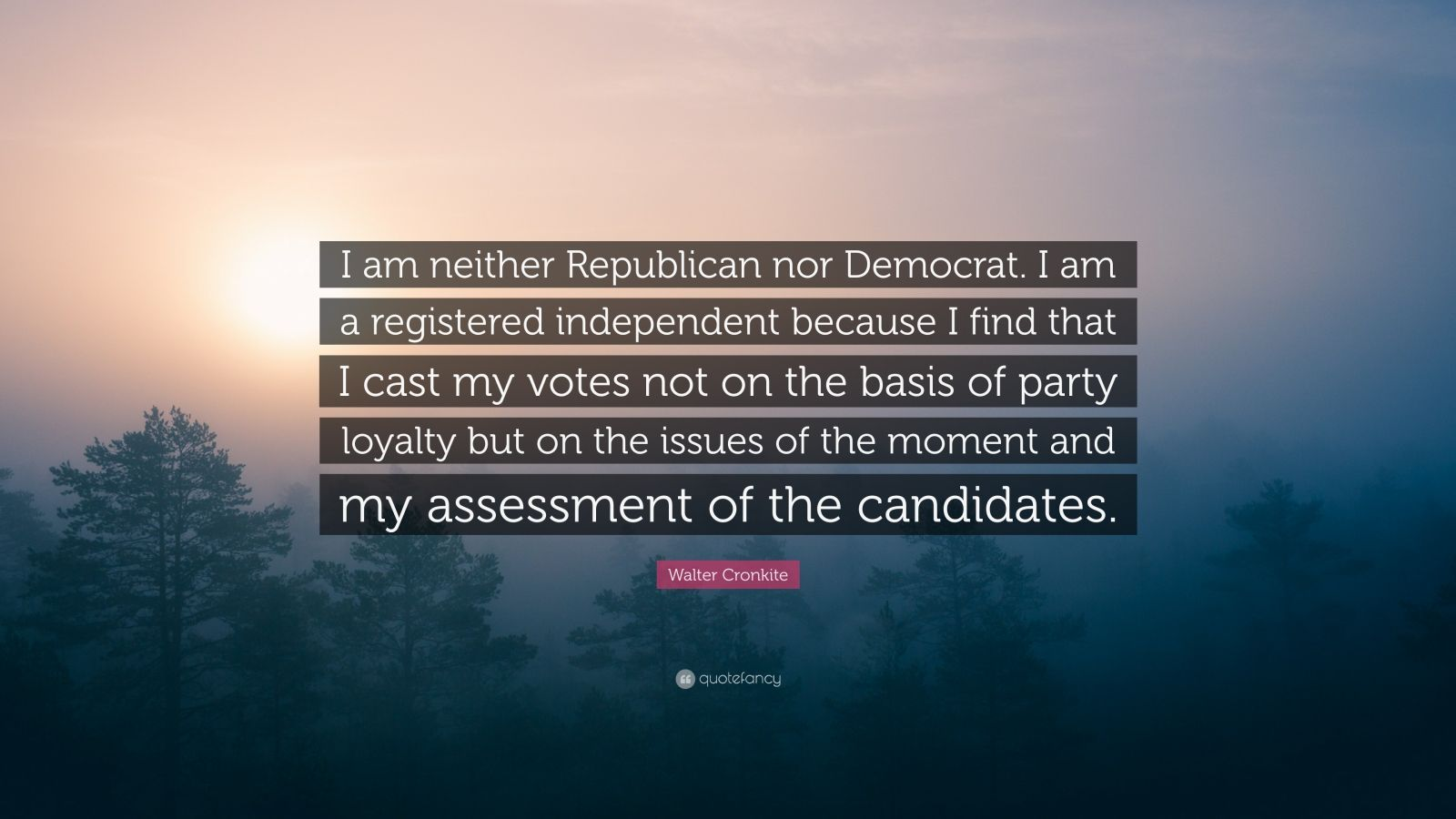 """Walter Cronkite Quote: """"I am neither Republican nor Democrat. I am a registered independent because I find that I cast my votes not on the basis of party loyalty but on the issues of the moment and my assessment of the candidates."""""""