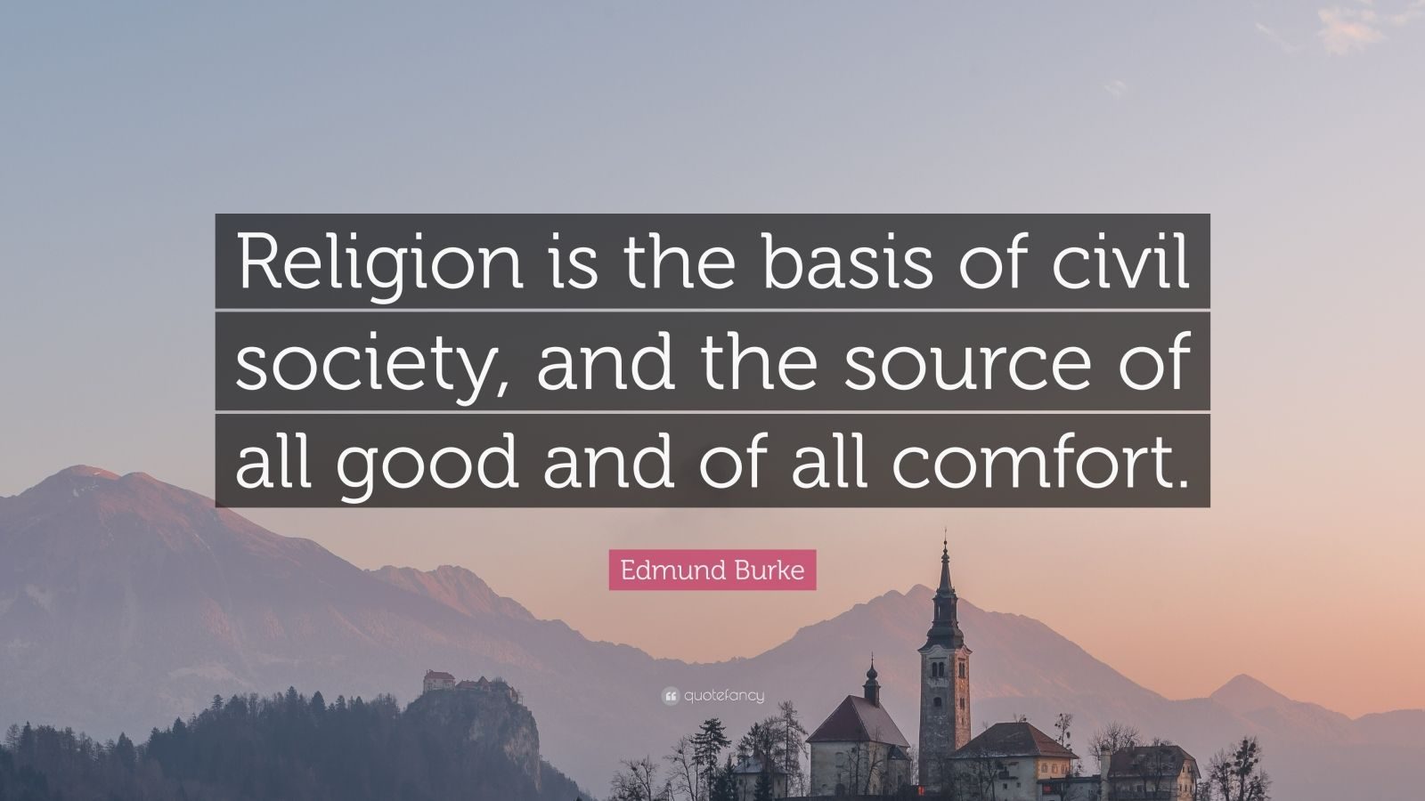 "Edmund Burke Quote: ""Religion is the basis of civil society, and the source of all good and of all comfort."""