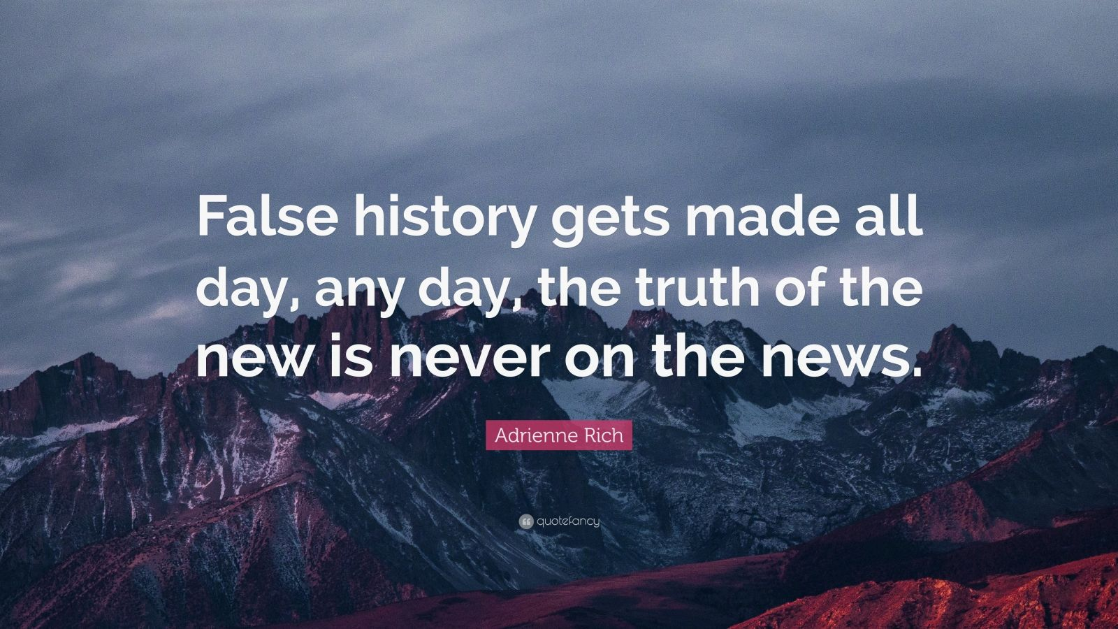 """Adrienne Rich Quote: """"False history gets made all day, any day, the truth of the new is never on the news."""""""