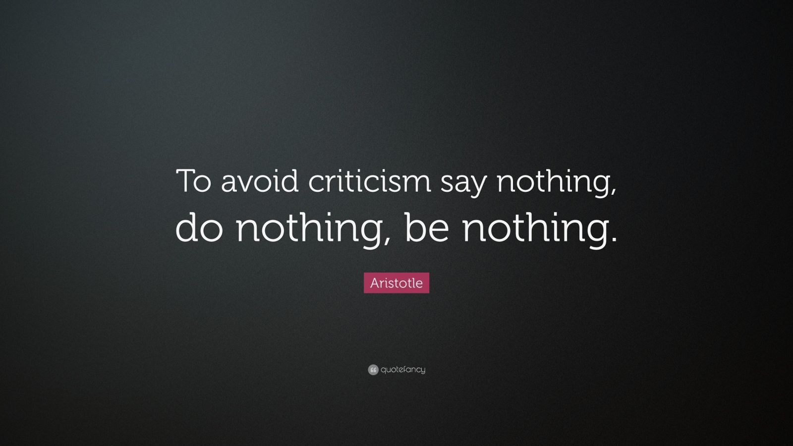 "Aristotle Quote: ""To avoid criticism say nothing, do nothing, be nothing."""