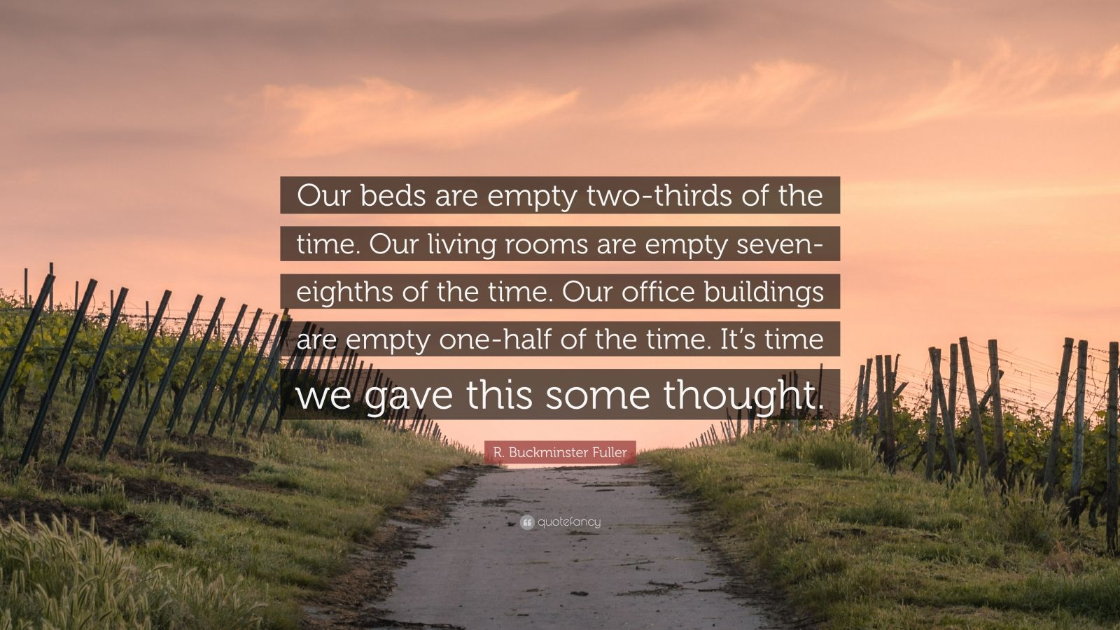 "R. Buckminster Fuller Quote: ""Our beds are empty two-thirds of the time. Our living rooms are empty seven-eighths of the time. Our office buildings are empty one-half of the time. It's time we gave this some thought."""