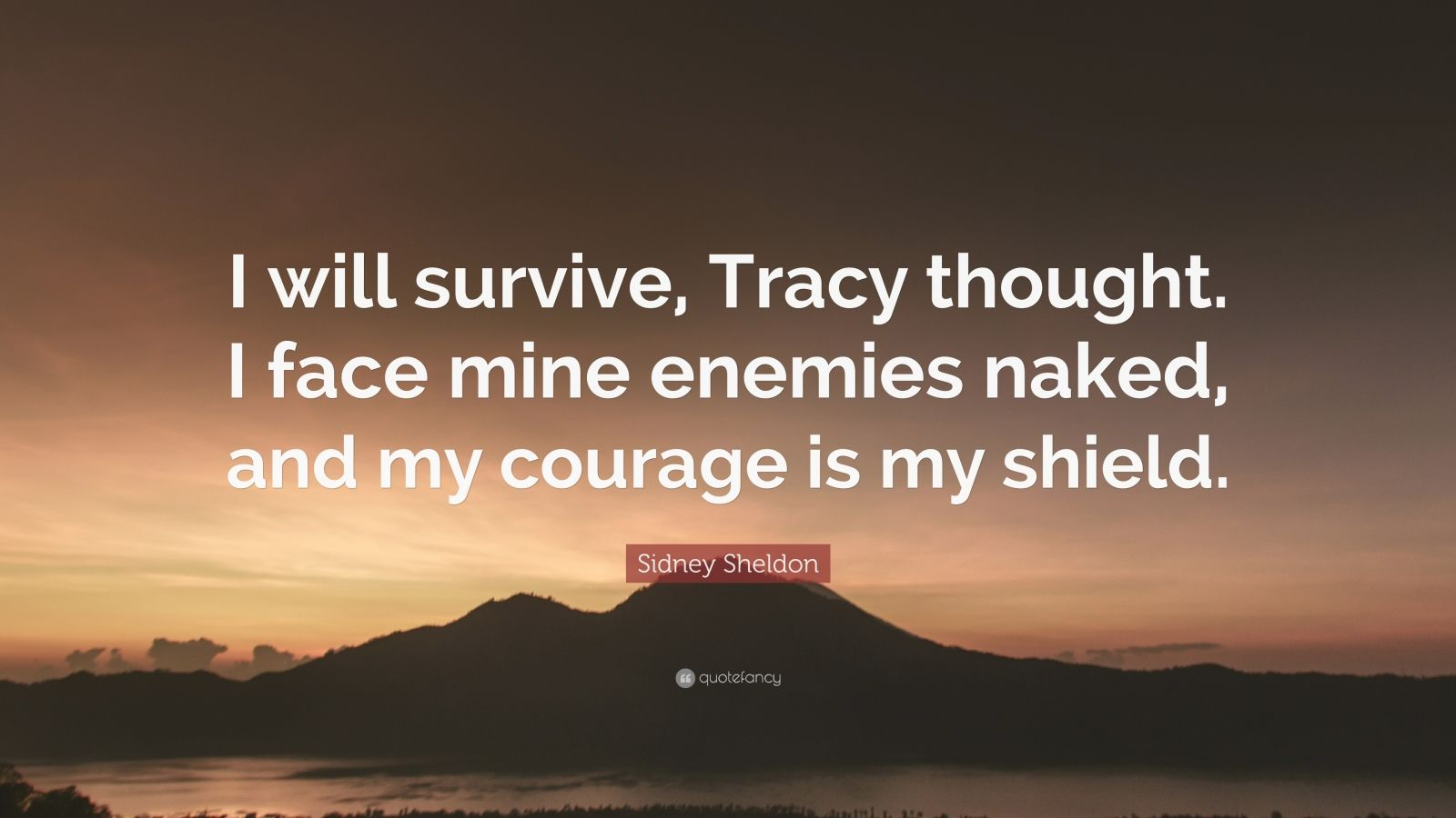 """Sidney Sheldon Quote: """"I will survive, Tracy thought. I face mine enemies naked, and my courage is my shield."""""""