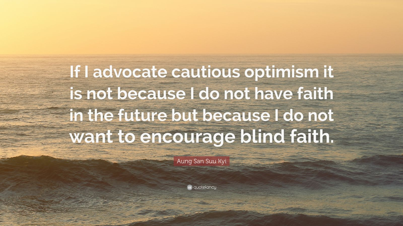 """Aung San Suu Kyi Quote: """"If I advocate cautious optimism it is not because I do not have faith in the future but because I do not want to encourage blind faith."""""""