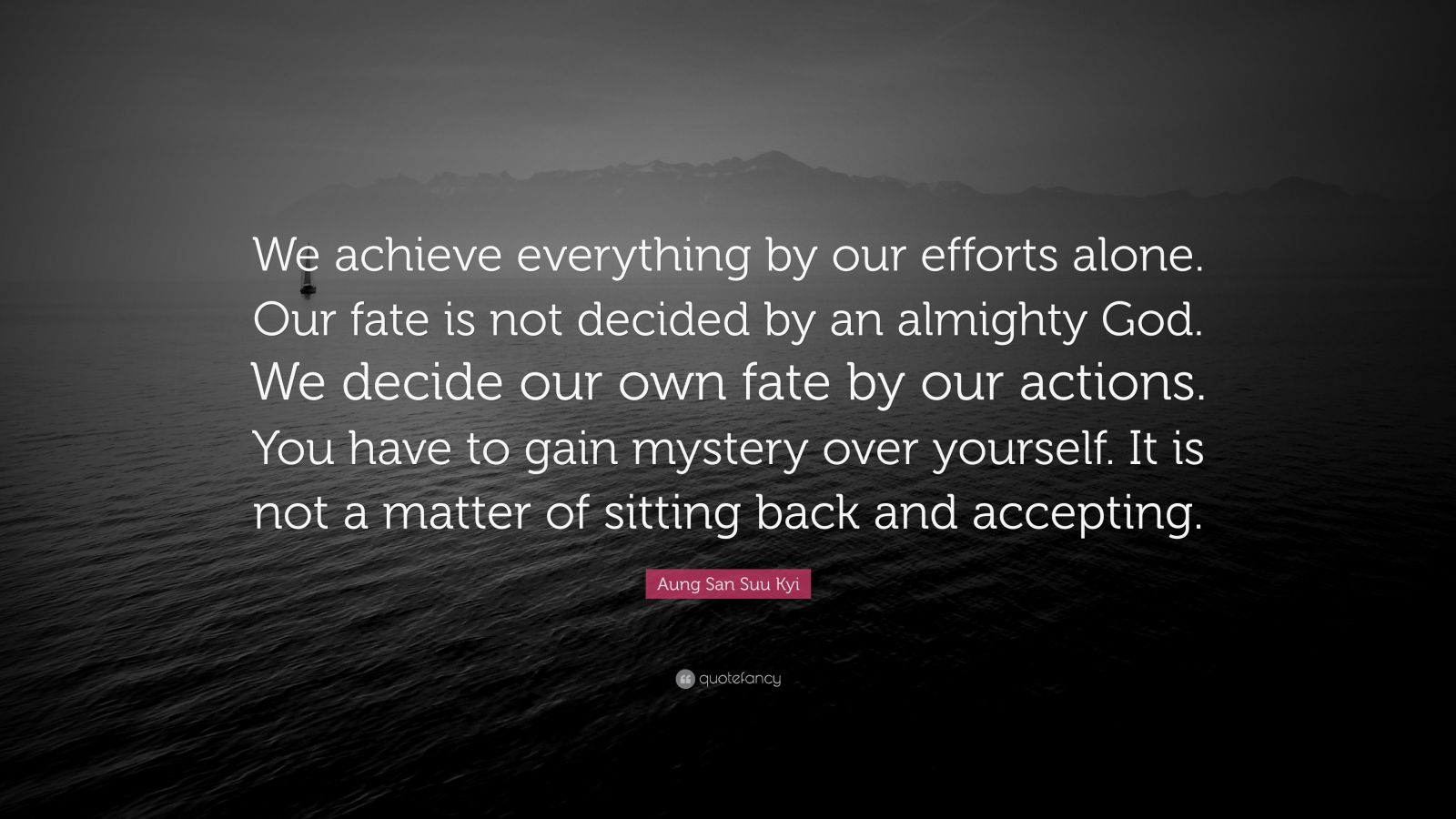 "Aung San Suu Kyi Quote: ""We achieve everything by our efforts alone. Our fate is not decided by an almighty God. We decide our own fate by our actions. You have to gain mystery over yourself. It is not a matter of sitting back and accepting."""
