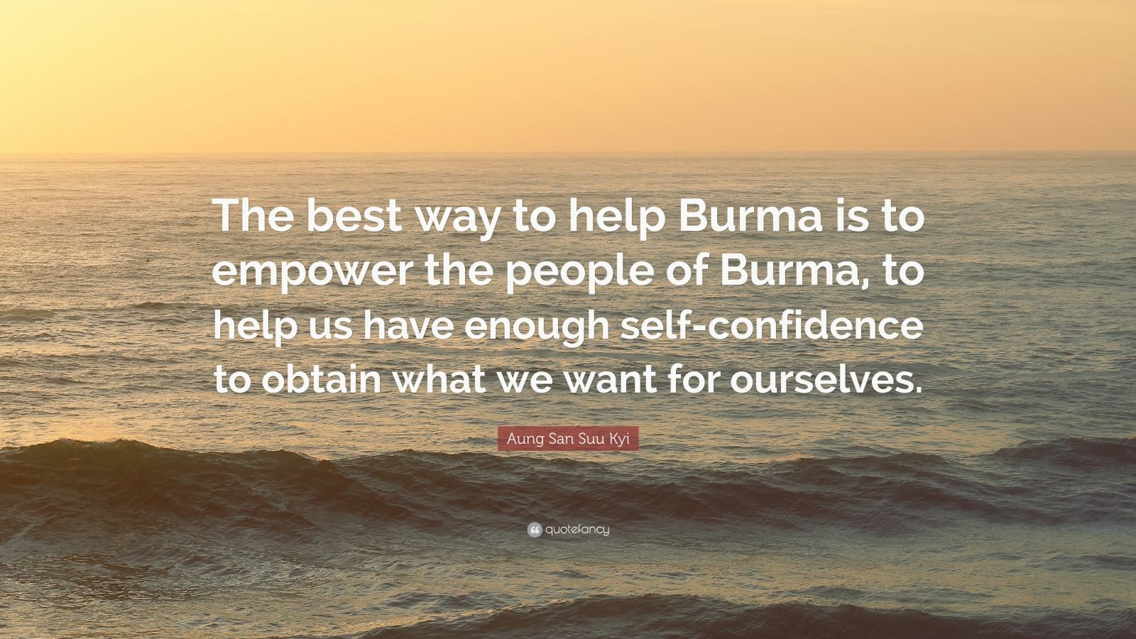"""Aung San Suu Kyi Quote: """"The best way to help Burma is to empower the people of Burma, to help us have enough self-confidence to obtain what we want for ourselves."""""""