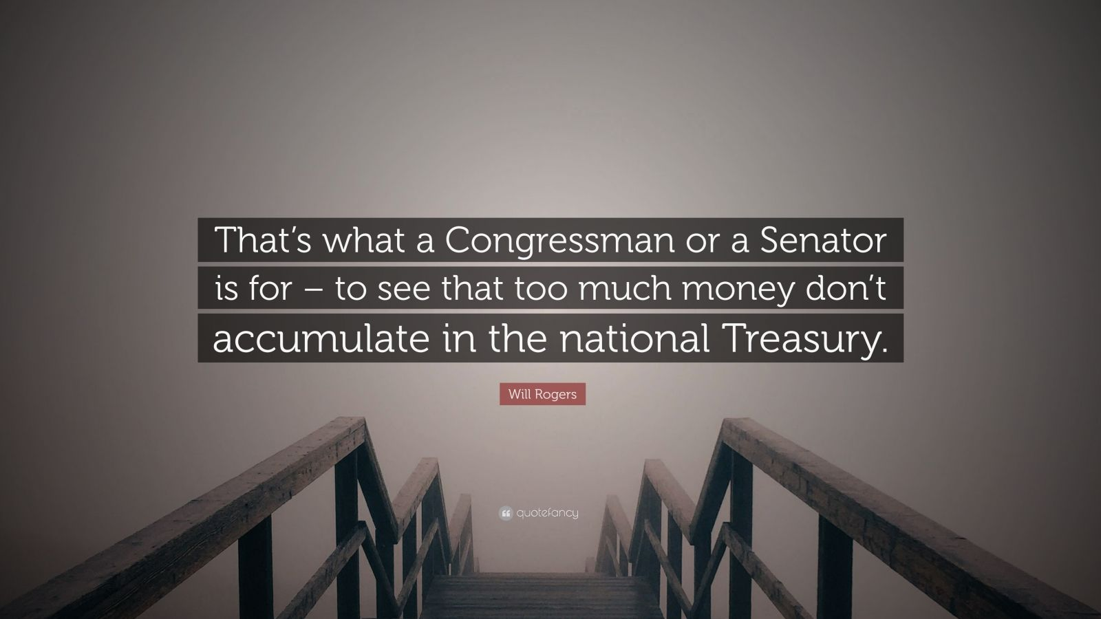 """Will Rogers Quote: """"That's what a Congressman or a Senator is for – to see that too much money don't accumulate in the national Treasury."""""""