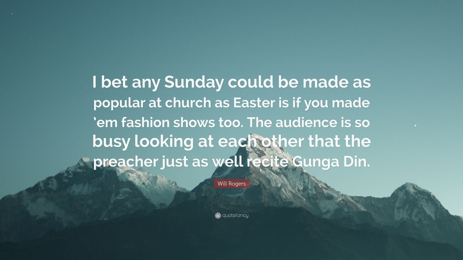 "Will Rogers Quote: ""I bet any Sunday could be made as popular at church as Easter is if you made 'em fashion shows too. The audience is so busy looking at each other that the preacher just as well recite Gunga Din."""