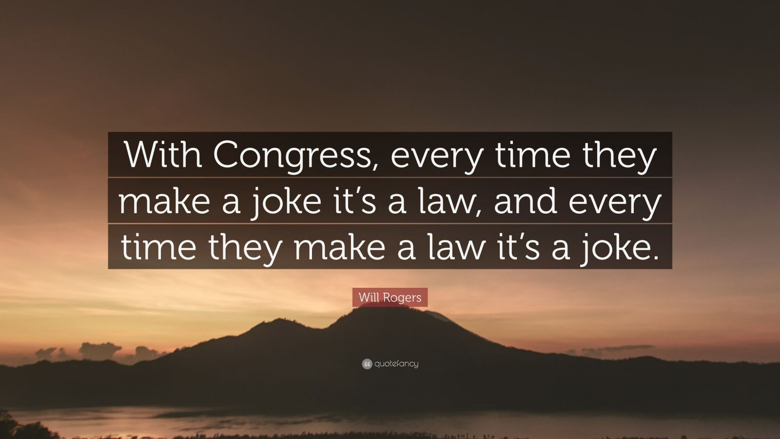 "Will Rogers Quote: ""With Congress, every time they make a joke it's a law, and every time they make a law it's a joke."""