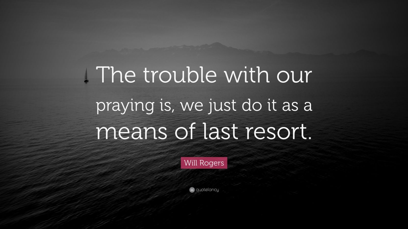 """Will Rogers Quote: """"The trouble with our praying is, we just do it as a means of last resort."""""""