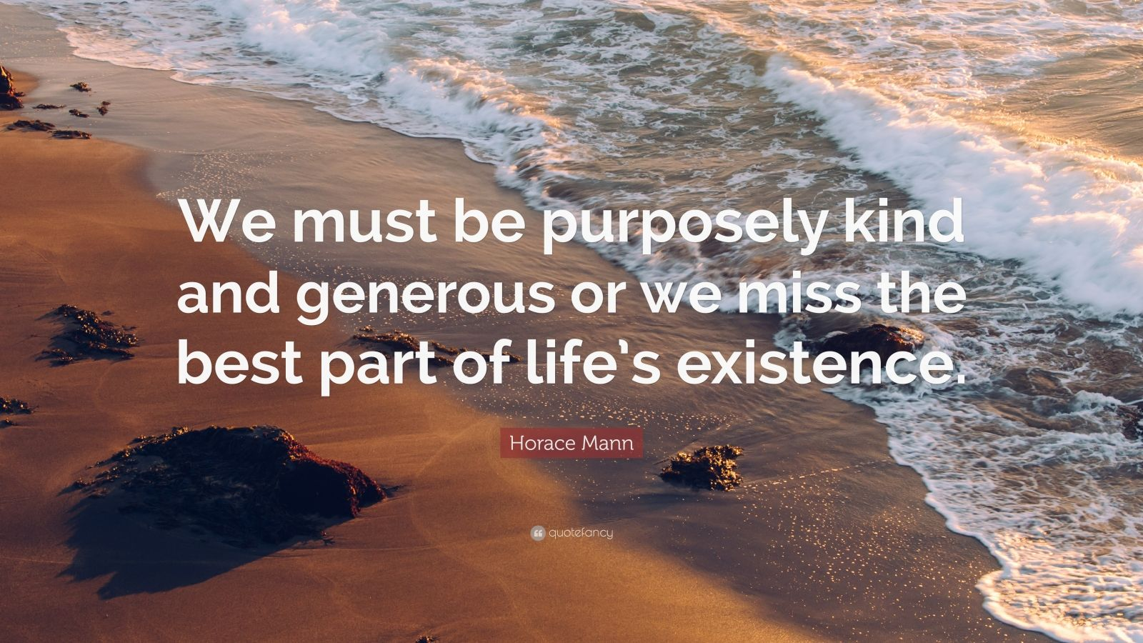 """Horace Mann Quote: """"We must be purposely kind and generous or we miss the best part of life's existence."""""""