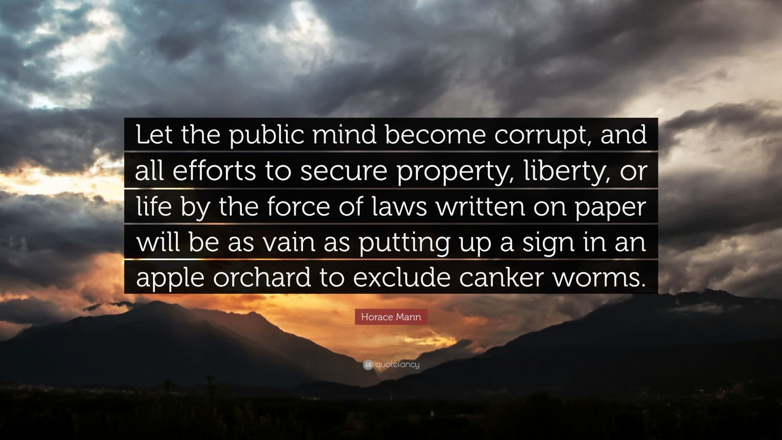 "Horace Mann Quote: ""Let the public mind become corrupt, and all efforts to secure property, liberty, or life by the force of laws written on paper will be as vain as putting up a sign in an apple orchard to exclude canker worms."""