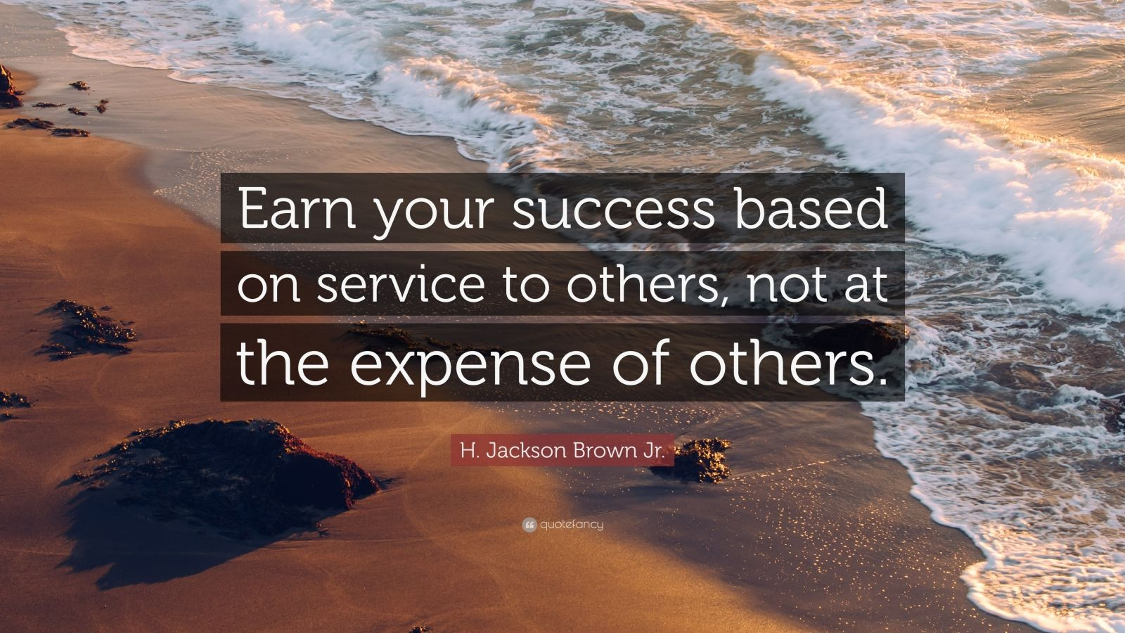 "H. Jackson Brown Jr. Quote: ""Earn your success based on service to others, not at the expense of others."""