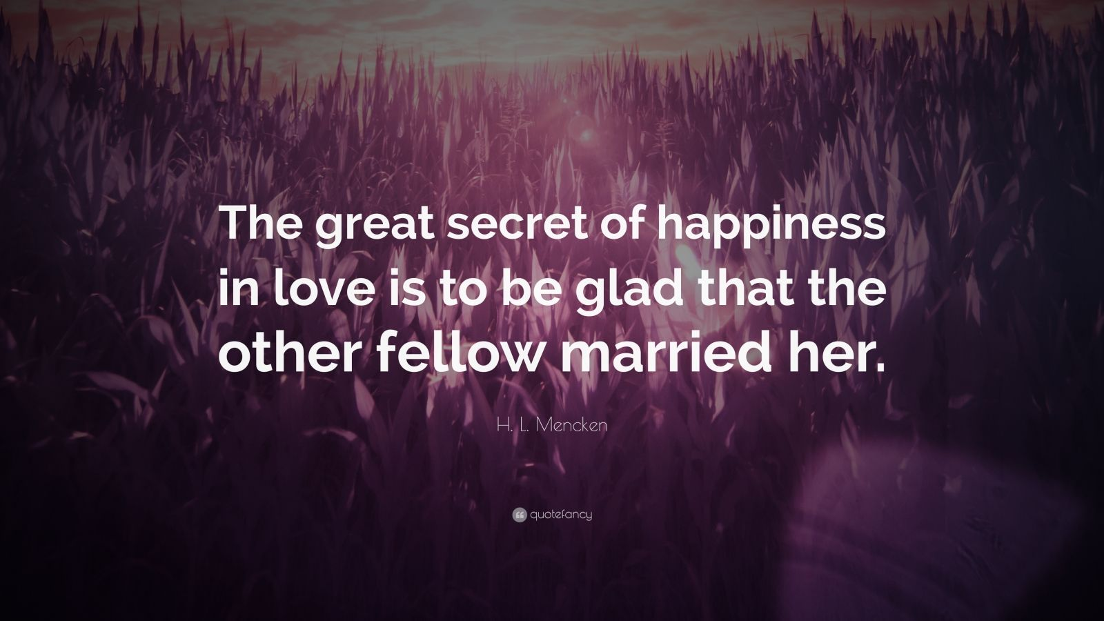 """H. L. Mencken Quote: """"The great secret of happiness in love is to be glad that the other fellow married her."""""""
