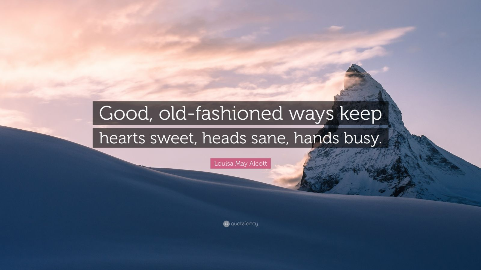 """Louisa May Alcott Quote: """"Good, old-fashioned ways keep hearts sweet, heads sane, hands busy."""""""