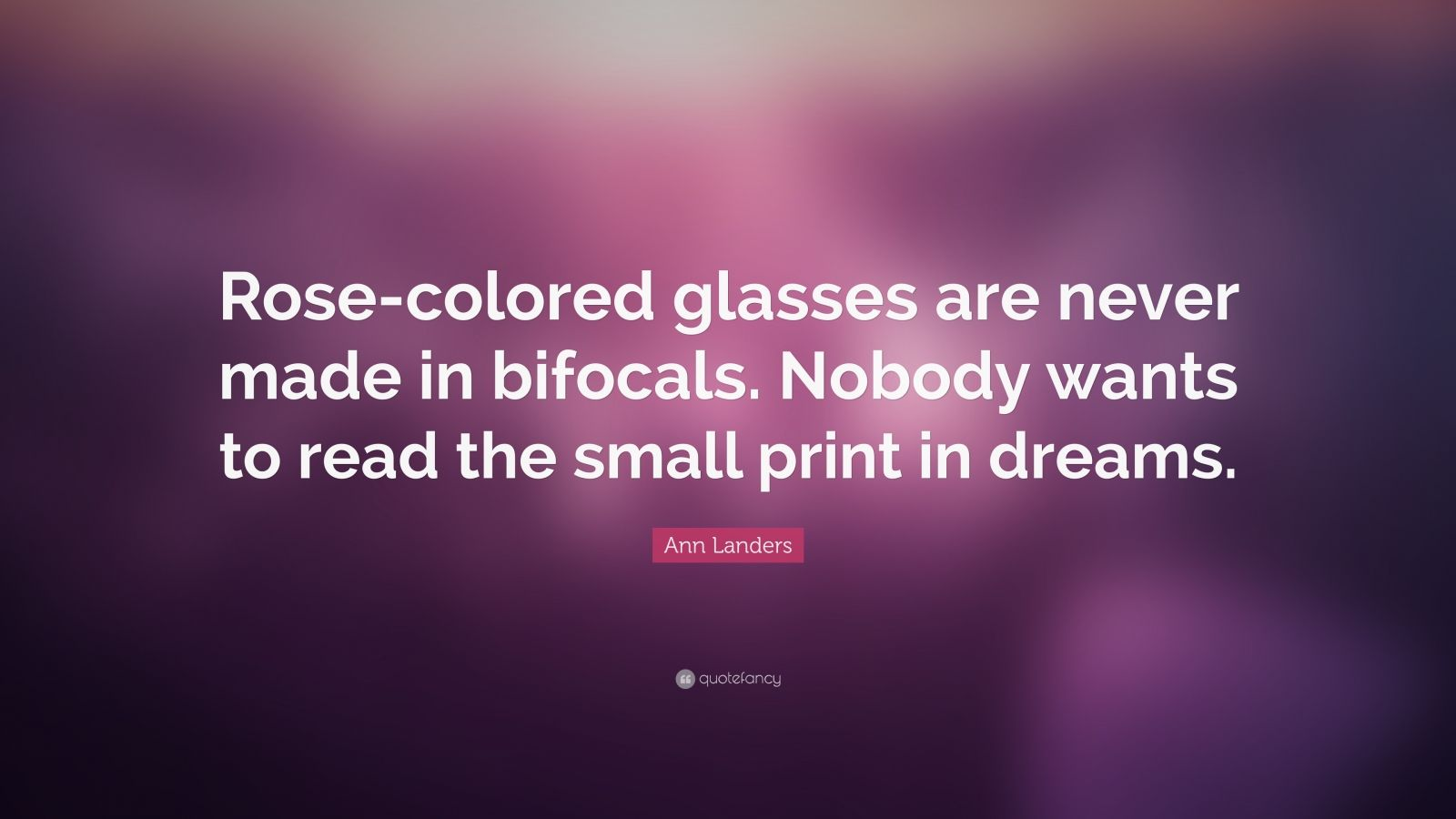 "Ann Landers Quote: ""Rose-colored glasses are never made in bifocals. Nobody wants to read the small print in dreams."""