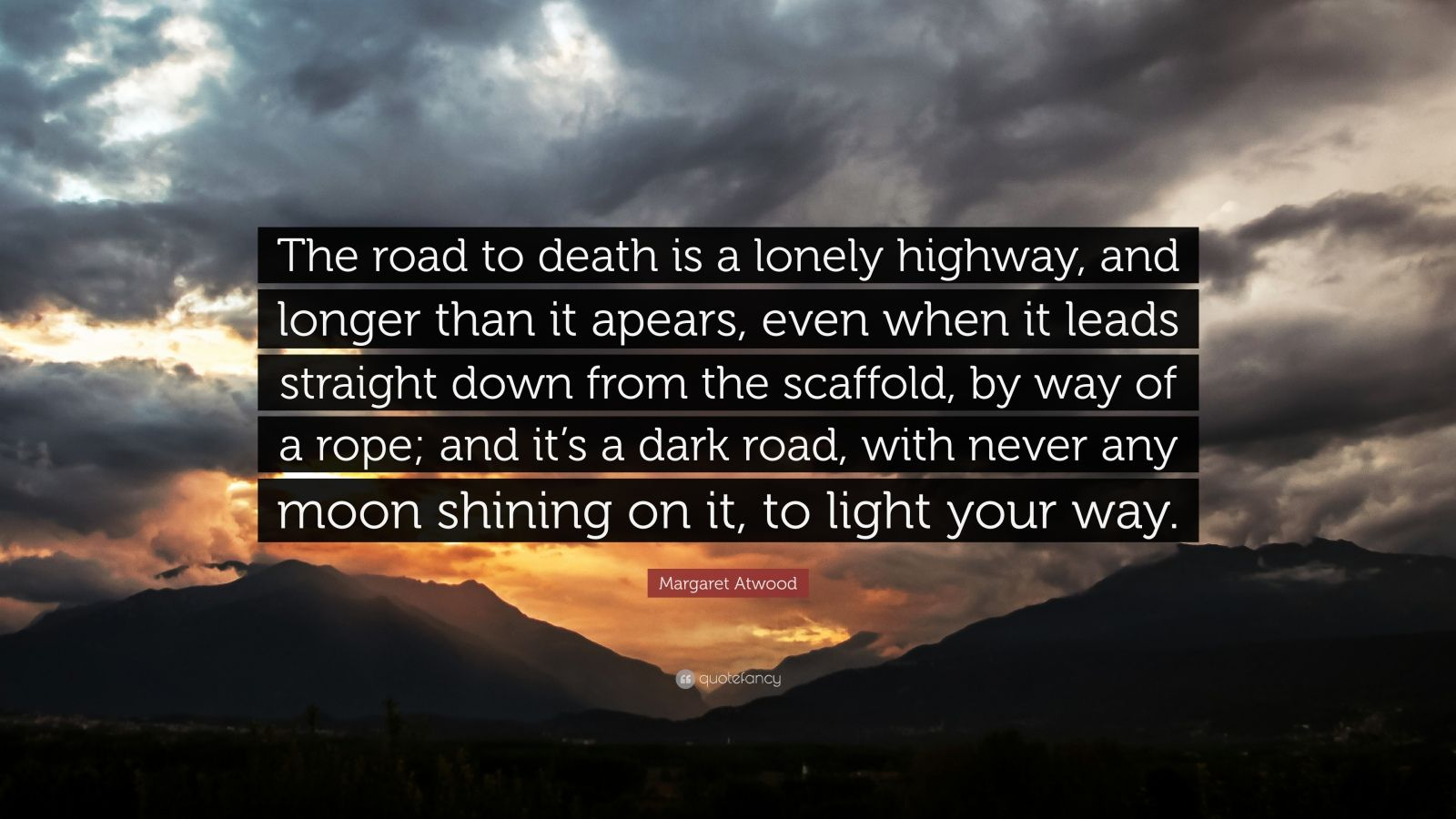 """Margaret Atwood Quote: """"The road to death is a lonely highway, and longer than it apears, even when it leads straight down from the scaffold, by way of a rope; and it's a dark road, with never any moon shining on it, to light your way."""""""