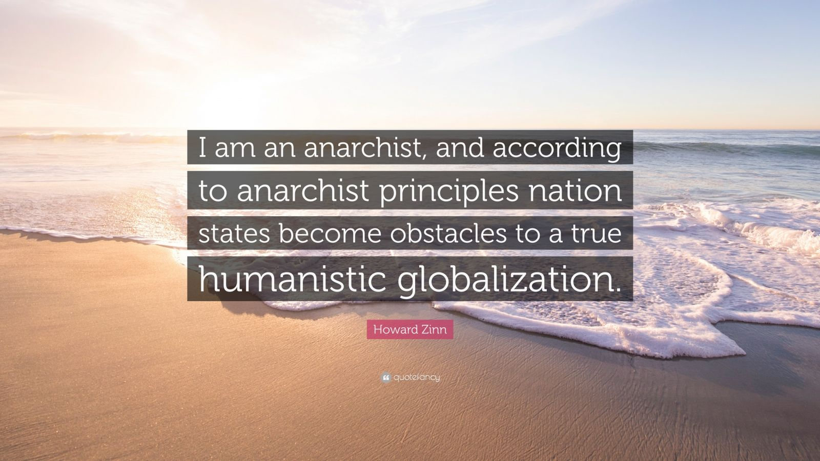 "Howard Zinn Quote: ""I am an anarchist, and according to anarchist principles nation states become obstacles to a true humanistic globalization."""