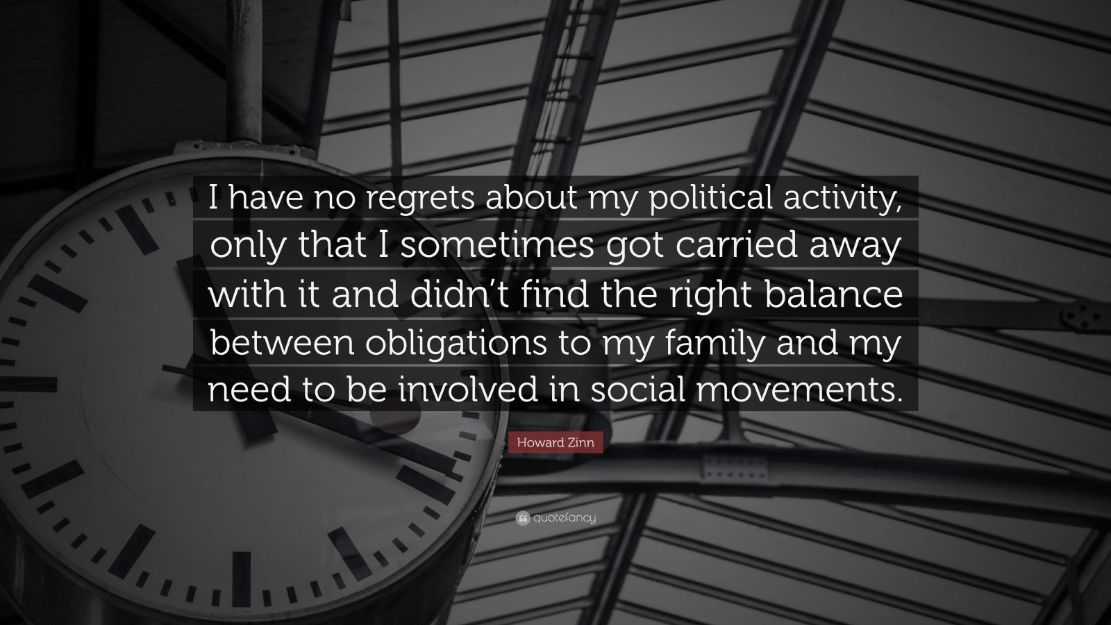"""Howard Zinn Quote: """"I have no regrets about my political activity, only that I sometimes got carried away with it and didn't find the right balance between obligations to my family and my need to be involved in social movements."""""""