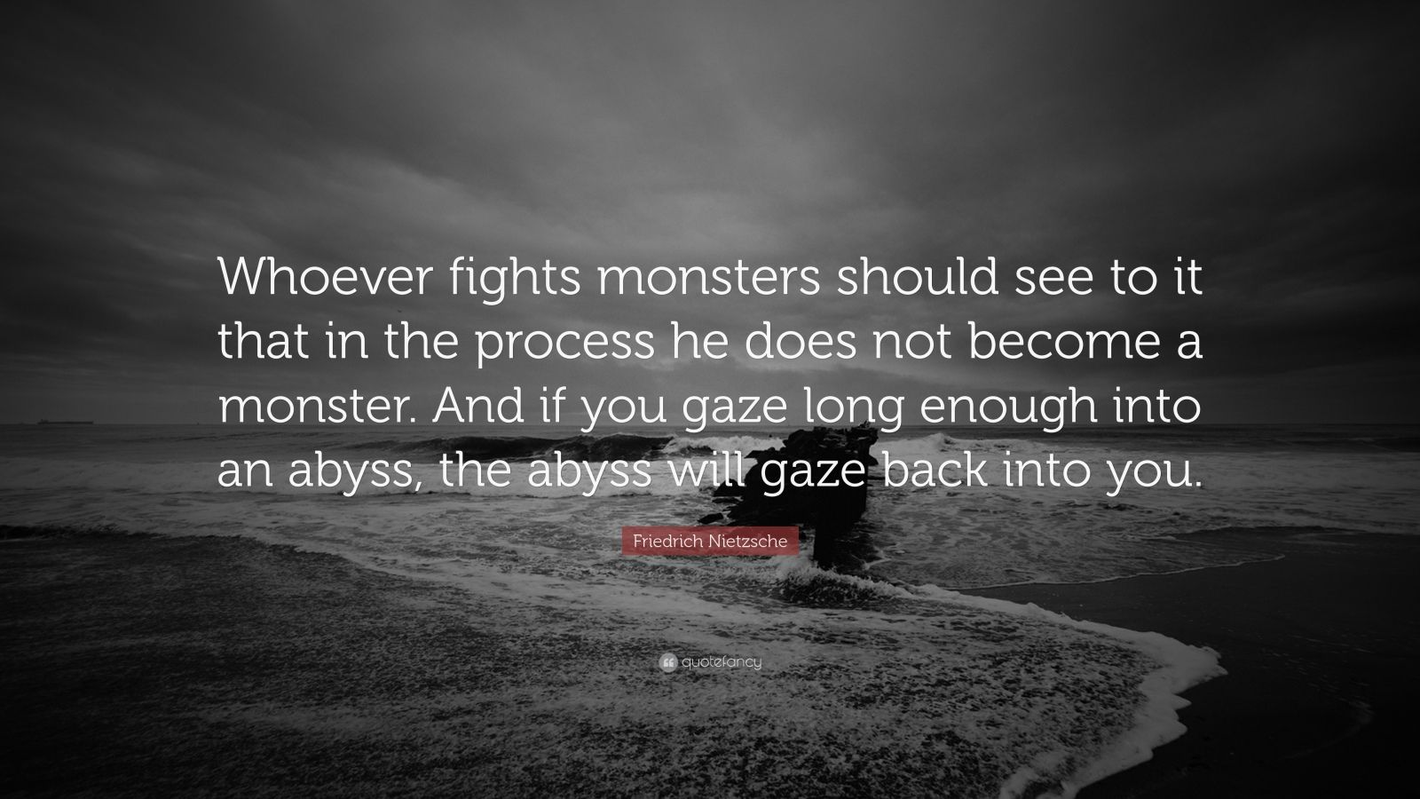 "Friedrich Nietzsche Quote: ""Whoever fights monsters should see to it that in the process he does not become a monster. And if you gaze long enough into an abyss, the abyss will gaze back into you."""