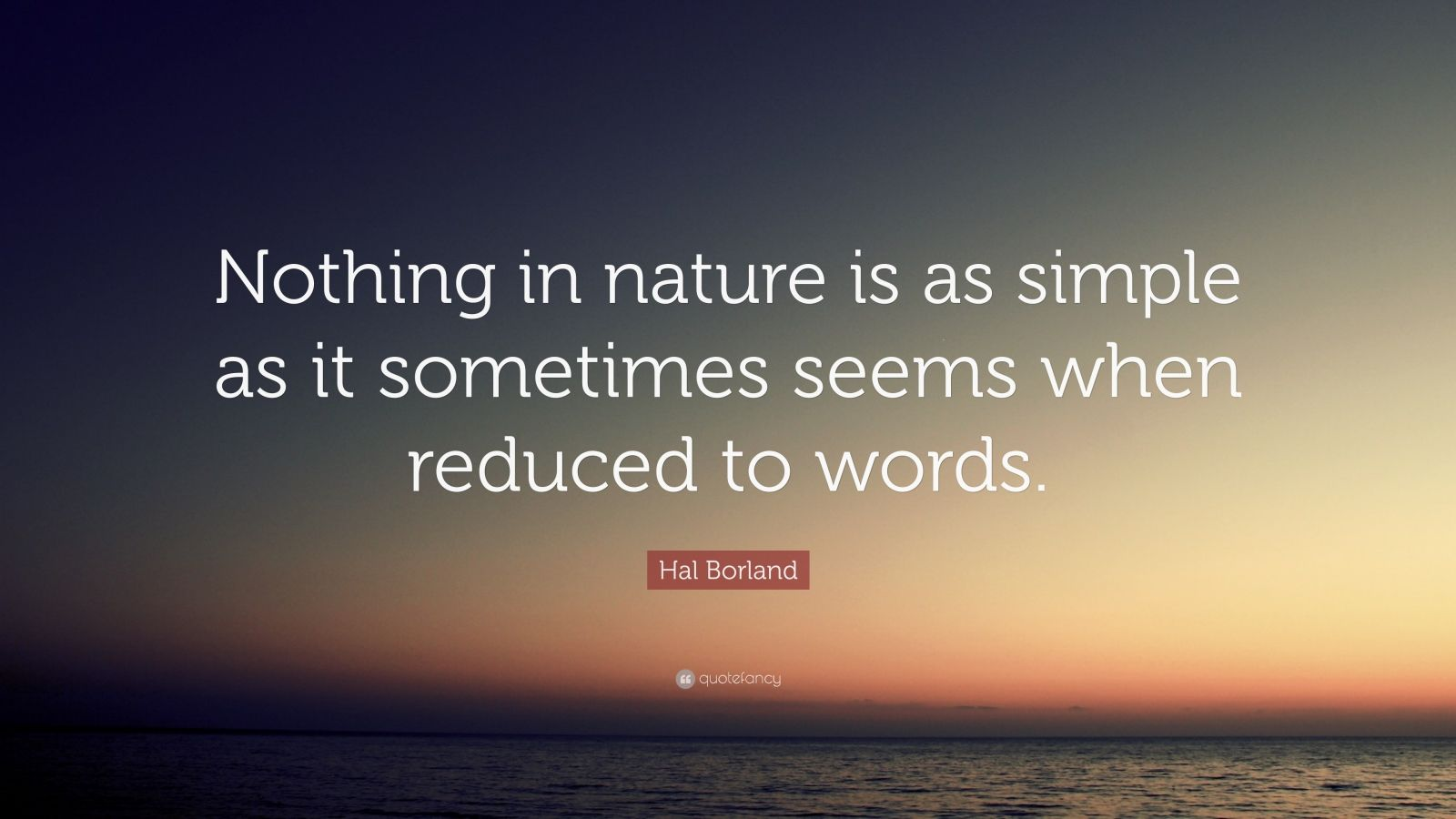"""Hal Borland Quote: """"Nothing in nature is as simple as it sometimes seems when reduced to words."""""""