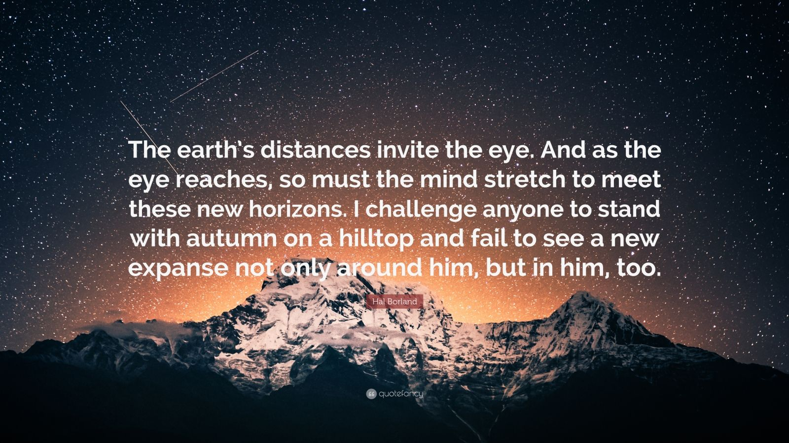 "Hal Borland Quote: ""The earth's distances invite the eye. And as the eye reaches, so must the mind stretch to meet these new horizons. I challenge anyone to stand with autumn on a hilltop and fail to see a new expanse not only around him, but in him, too."""