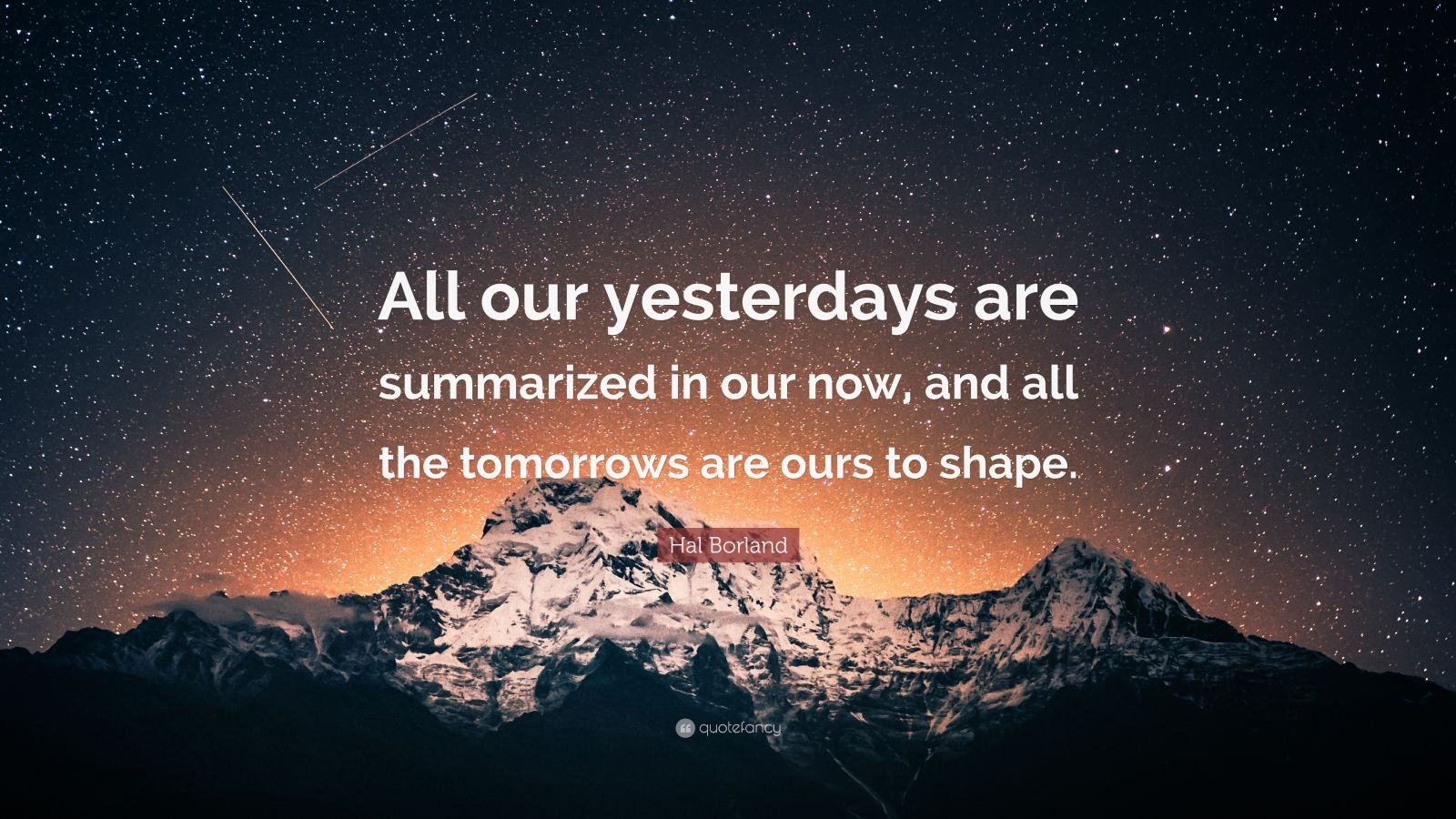 "Hal Borland Quote: ""All our yesterdays are summarized in our now, and all the tomorrows are ours to shape."""