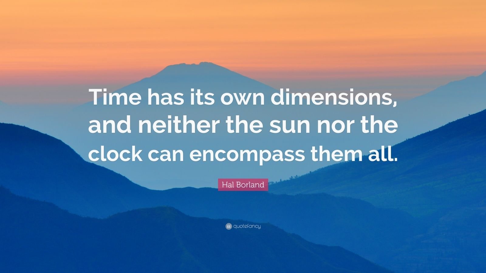 "Hal Borland Quote: ""Time has its own dimensions, and neither the sun nor the clock can encompass them all."""