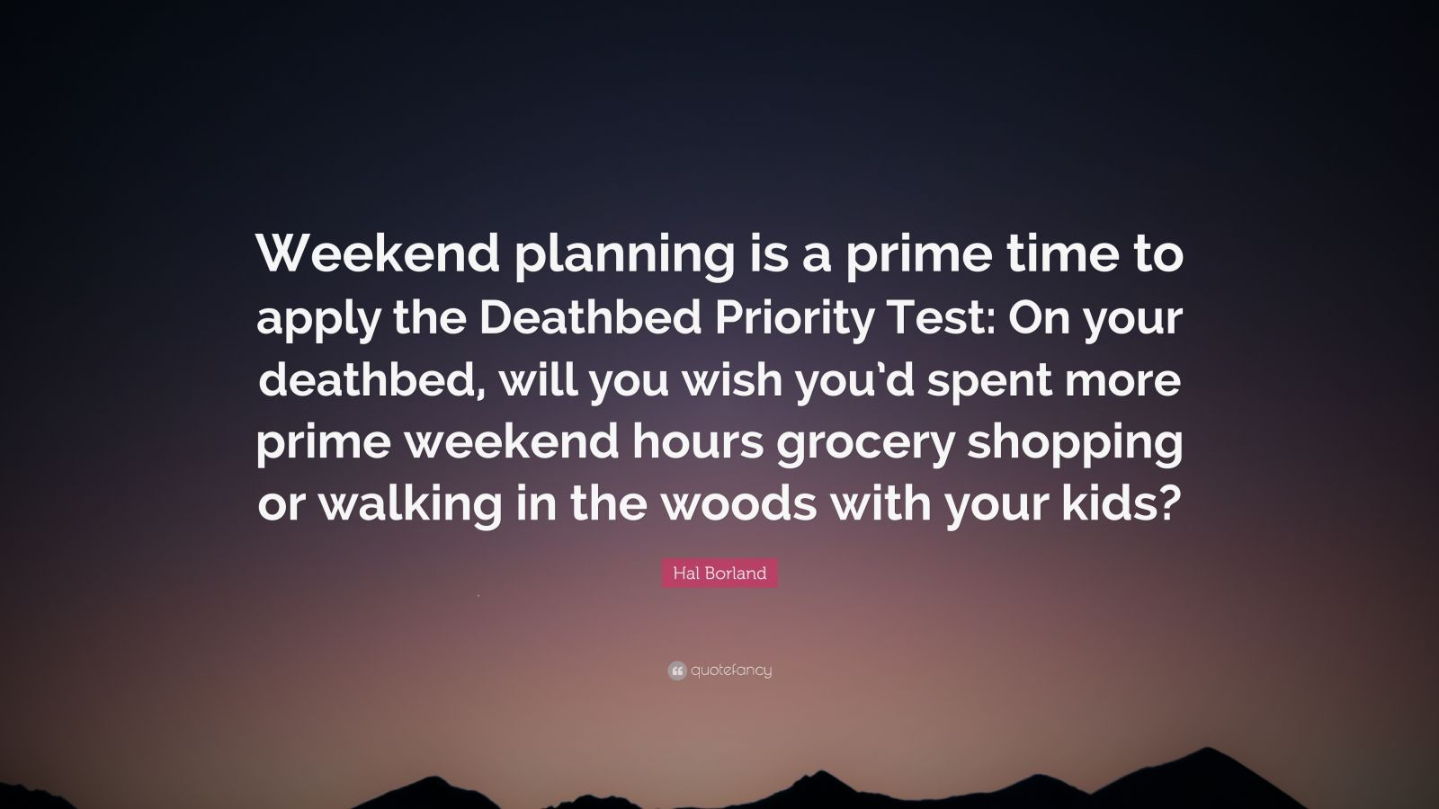 "Hal Borland Quote: ""Weekend planning is a prime time to apply the Deathbed Priority Test: On your deathbed, will you wish you'd spent more prime weekend hours grocery shopping or walking in the woods with your kids?"""