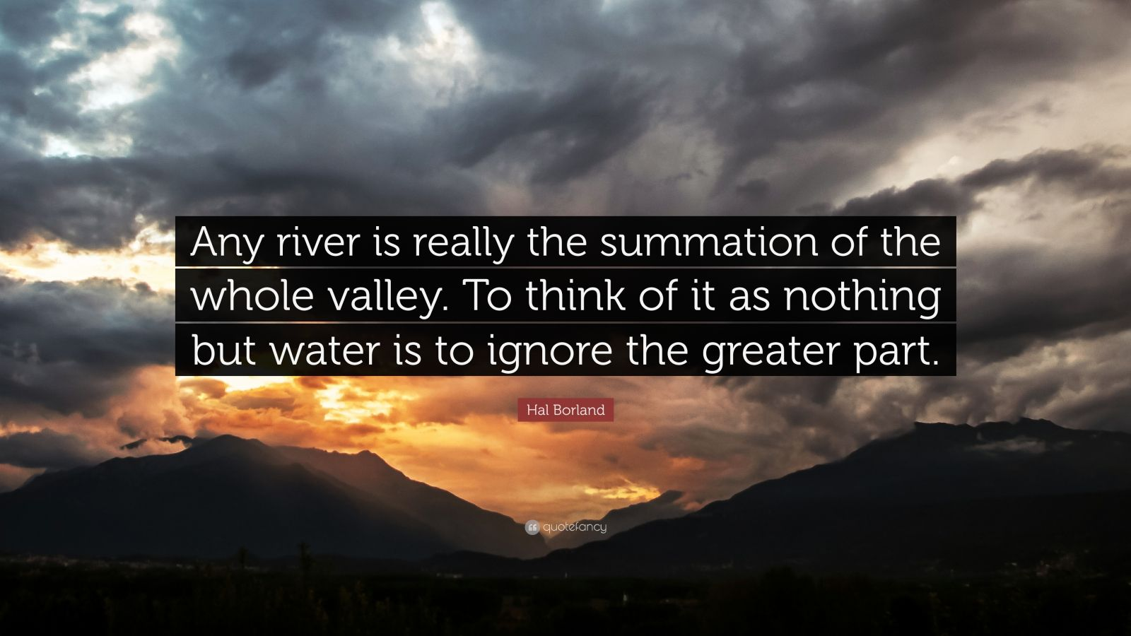 """Hal Borland Quote: """"Any river is really the summation of the whole valley. To think of it as nothing but water is to ignore the greater part."""""""