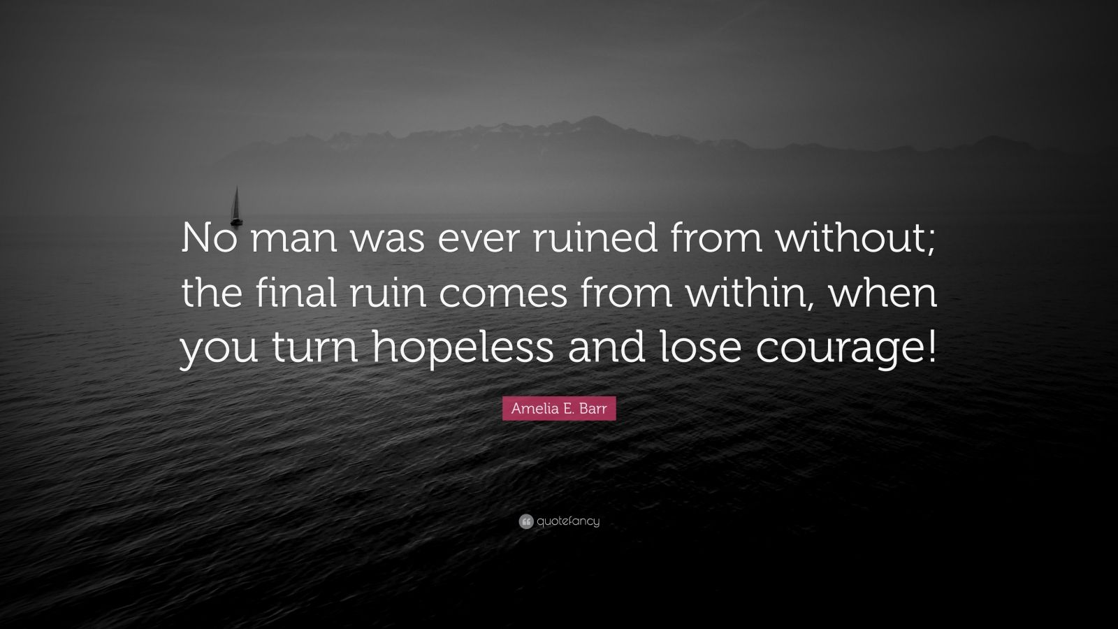 """Amelia E. Barr Quote: """"No man was ever ruined from without; the final ruin comes from within, when you turn hopeless and lose courage!"""""""