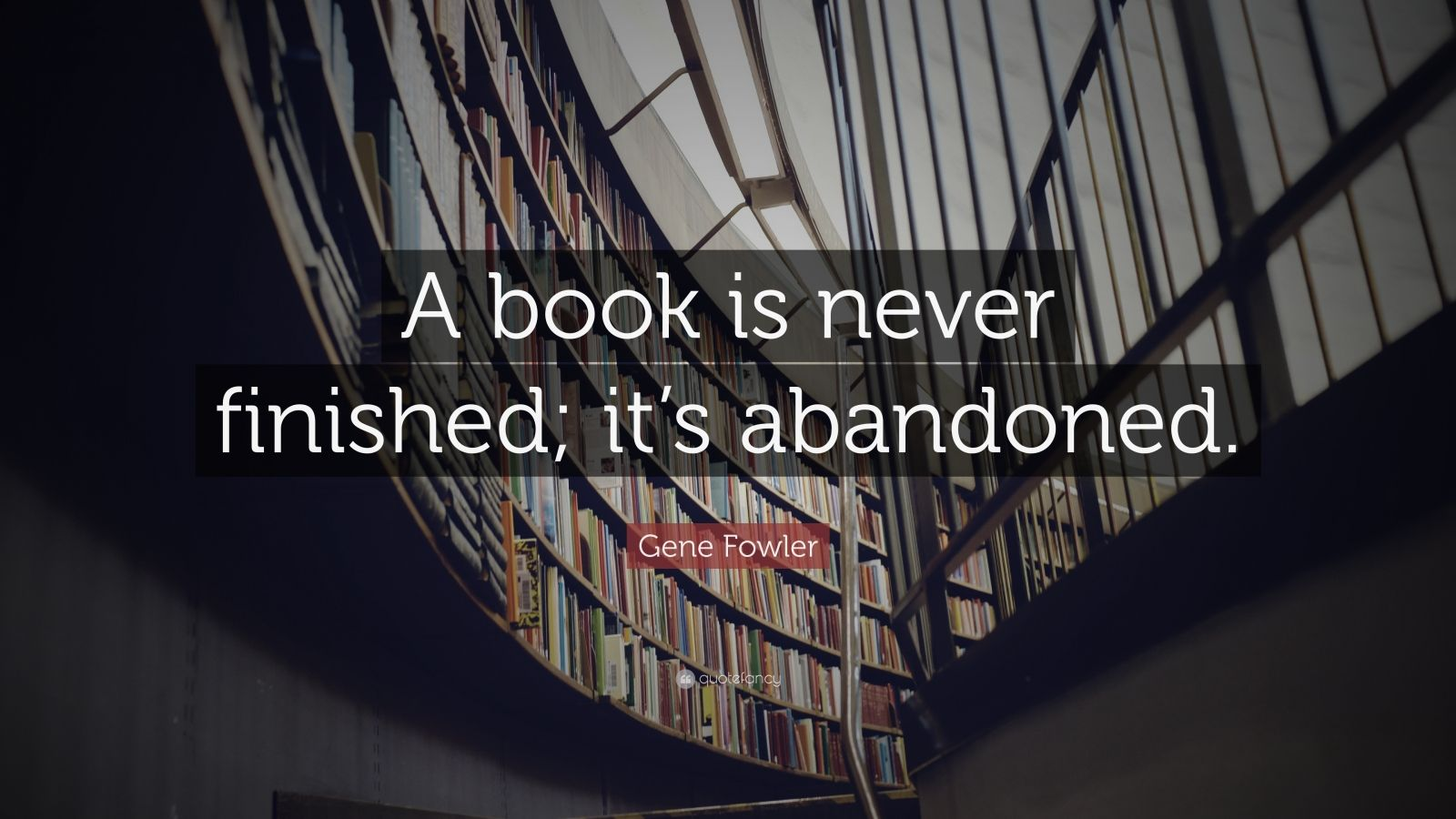 "Gene Fowler Quote: ""A book is never finished; it's abandoned."""