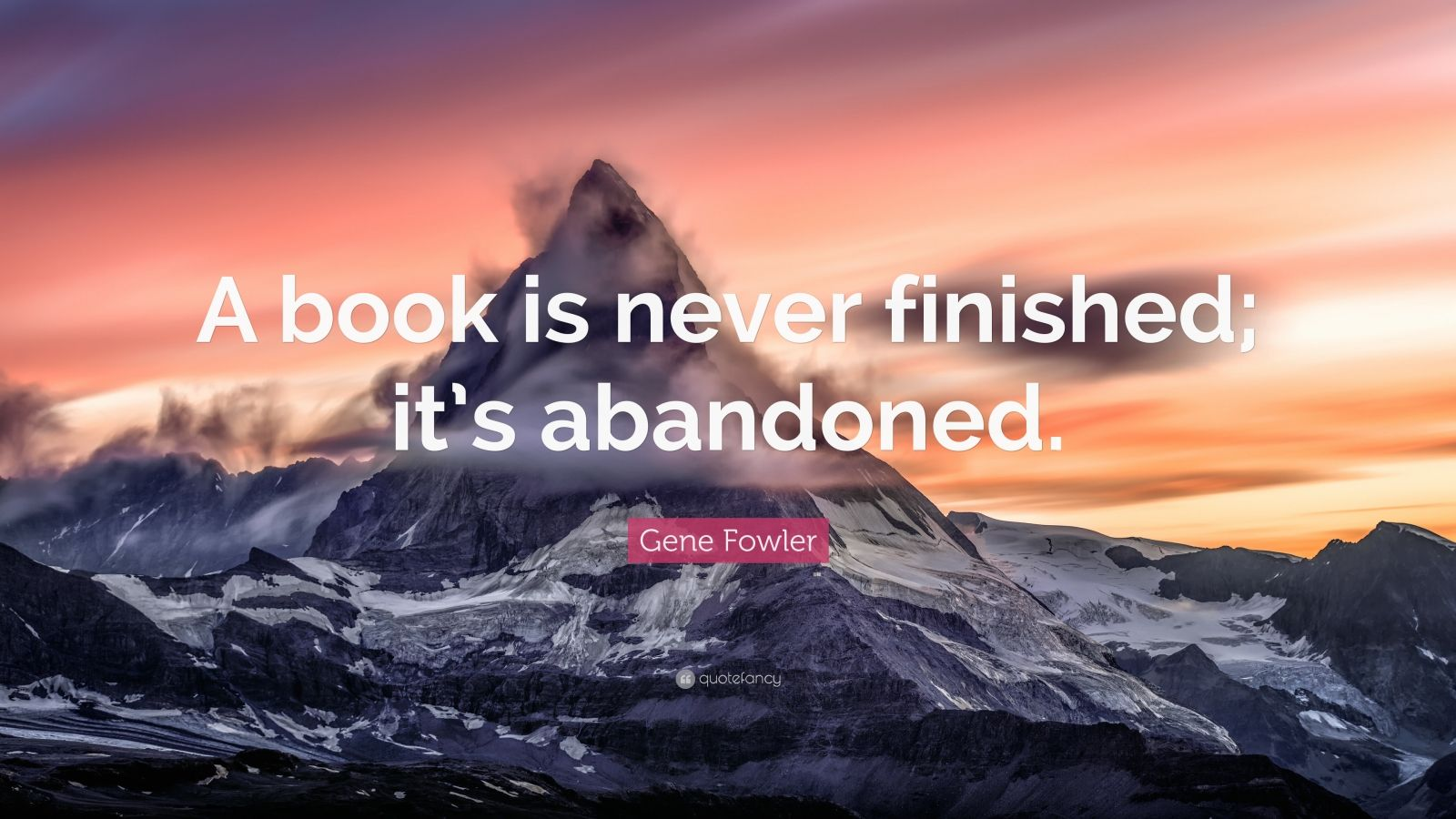"""Gene Fowler Quote: """"A book is never finished; it's abandoned."""""""