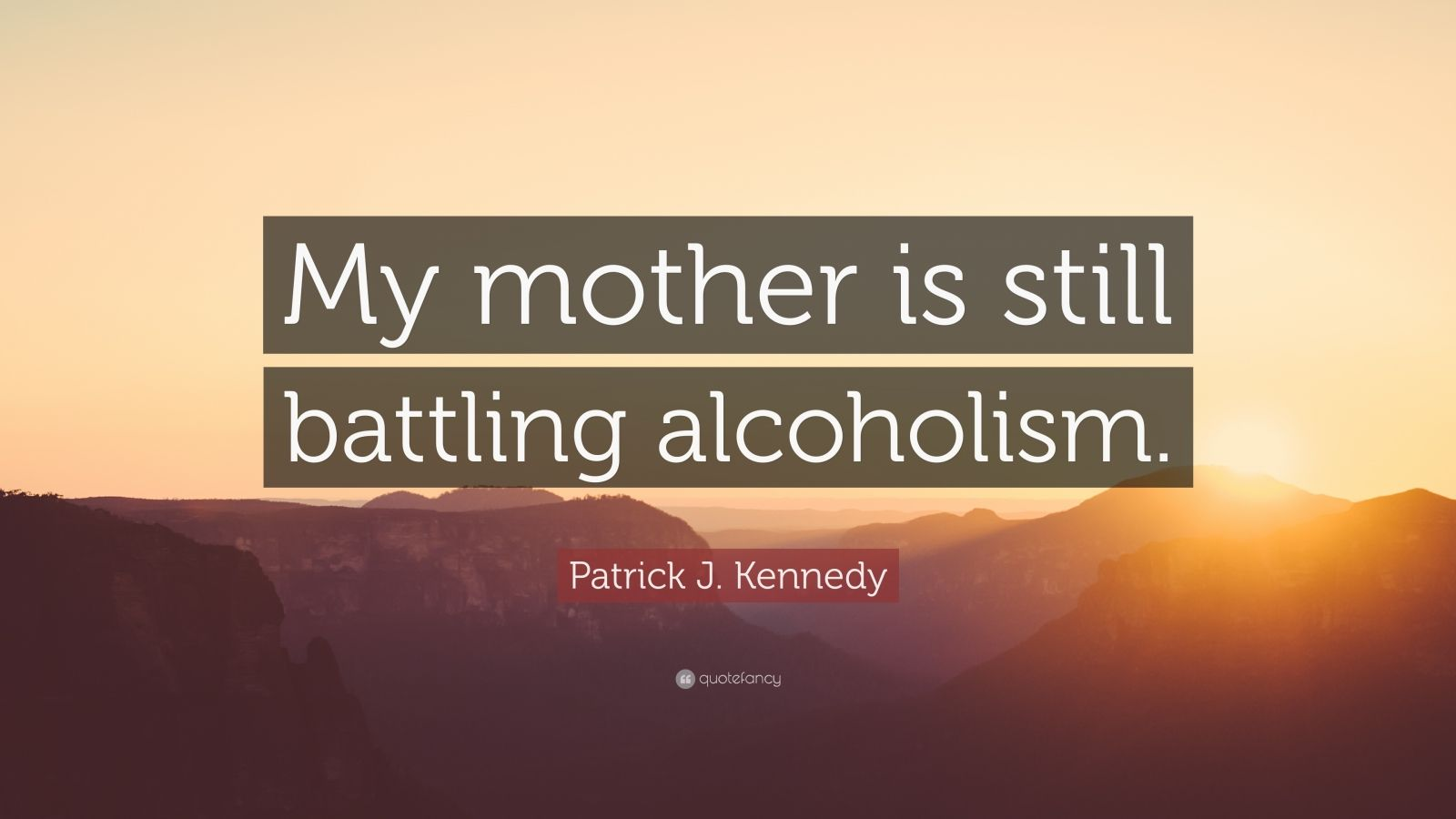 "Patrick J. Kennedy Quote: ""My mother is still battling alcoholism."""