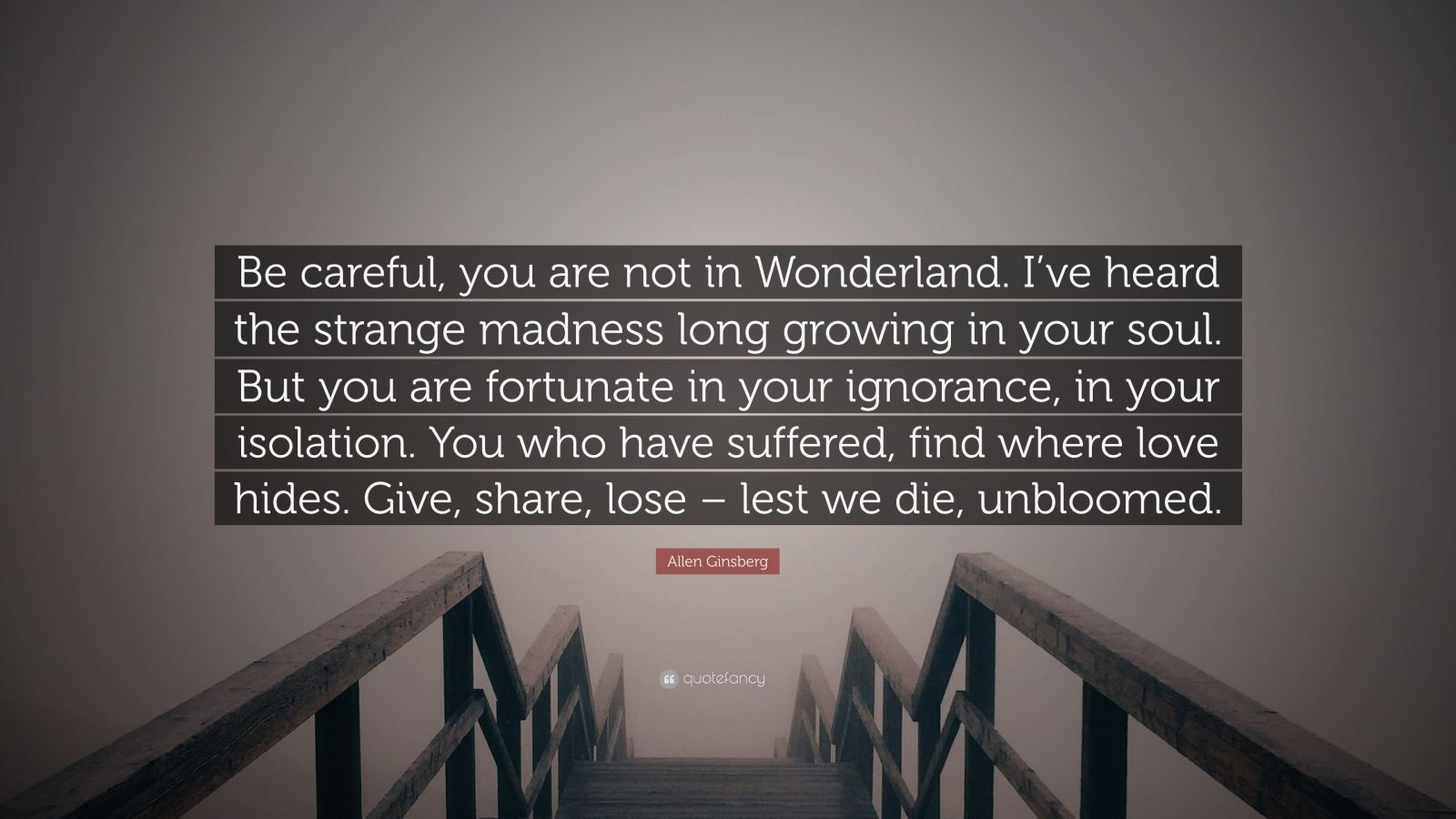 "Allen Ginsberg Quote: ""Be careful, you are not in Wonderland. I've heard the strange madness long growing in your soul. But you are fortunate in your ignorance, in your isolation. You who have suffered, find where love hides. Give, share, lose – lest we die, unbloomed."""