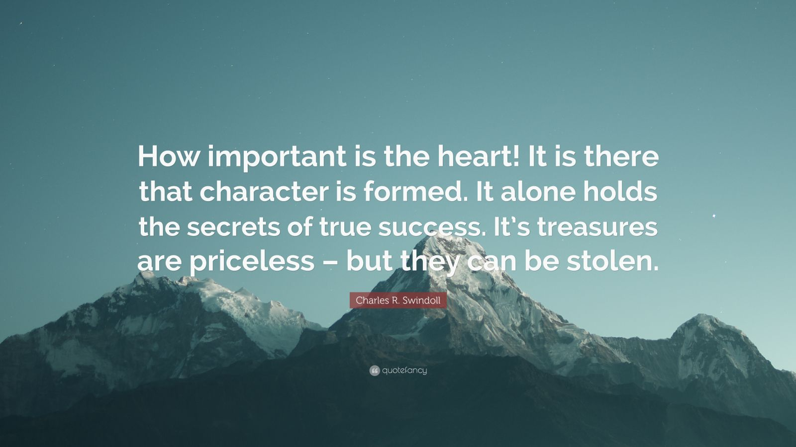 "Charles R. Swindoll Quote: ""How important is the heart! It is there that character is formed. It alone holds the secrets of true success. It's treasures are priceless – but they can be stolen."""