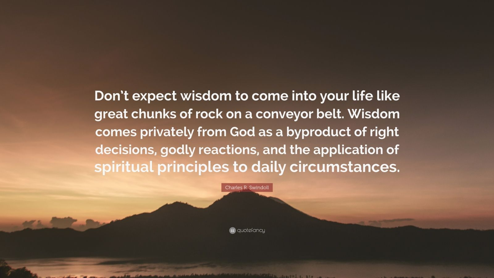 "Charles R. Swindoll Quote: ""Don't expect wisdom to come into your life like great chunks of rock on a conveyor belt. Wisdom comes privately from God as a byproduct of right decisions, godly reactions, and the application of spiritual principles to daily circumstances."""