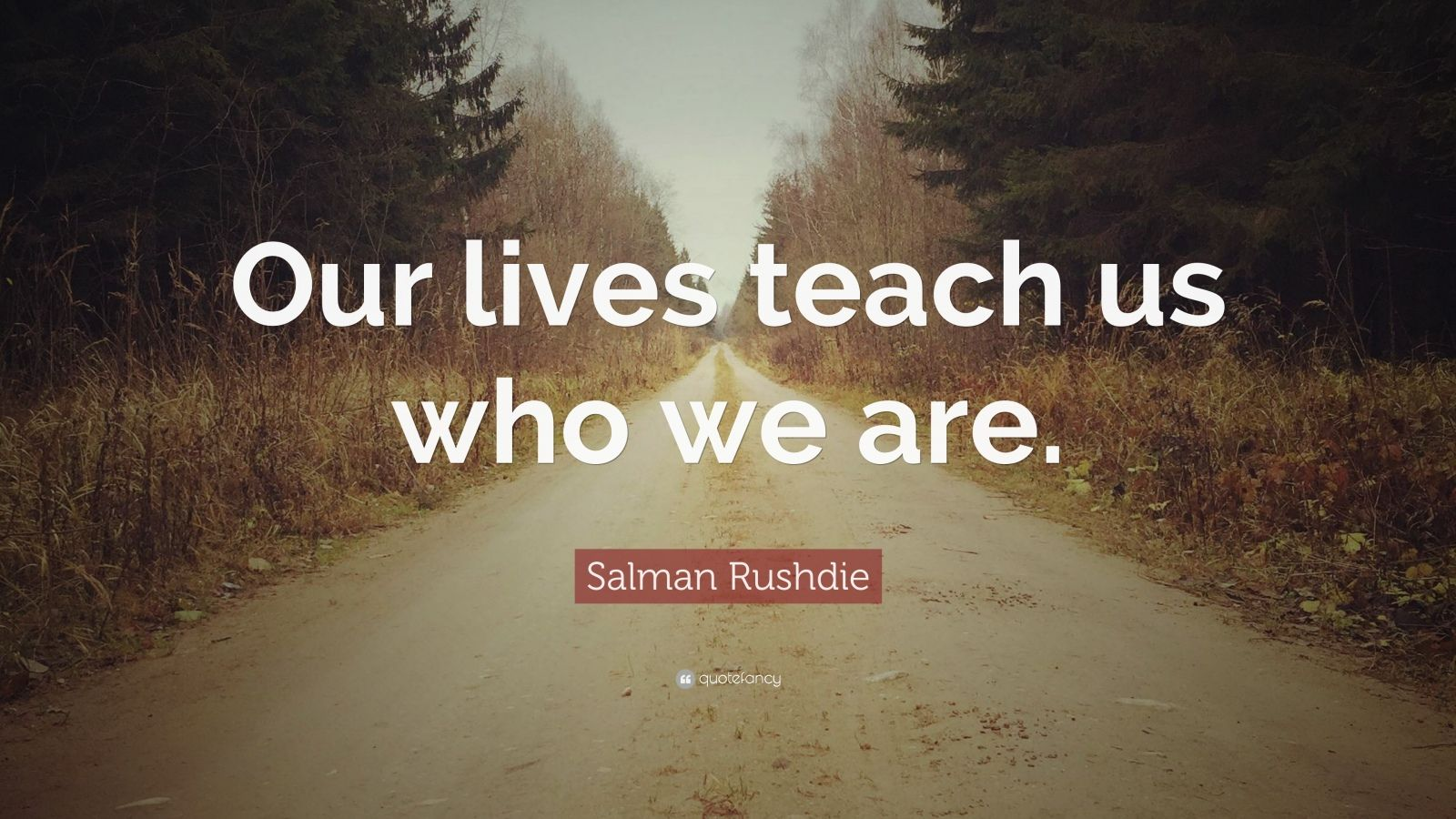 "Salman Rushdie Quote: ""Our lives teach us who we are."""